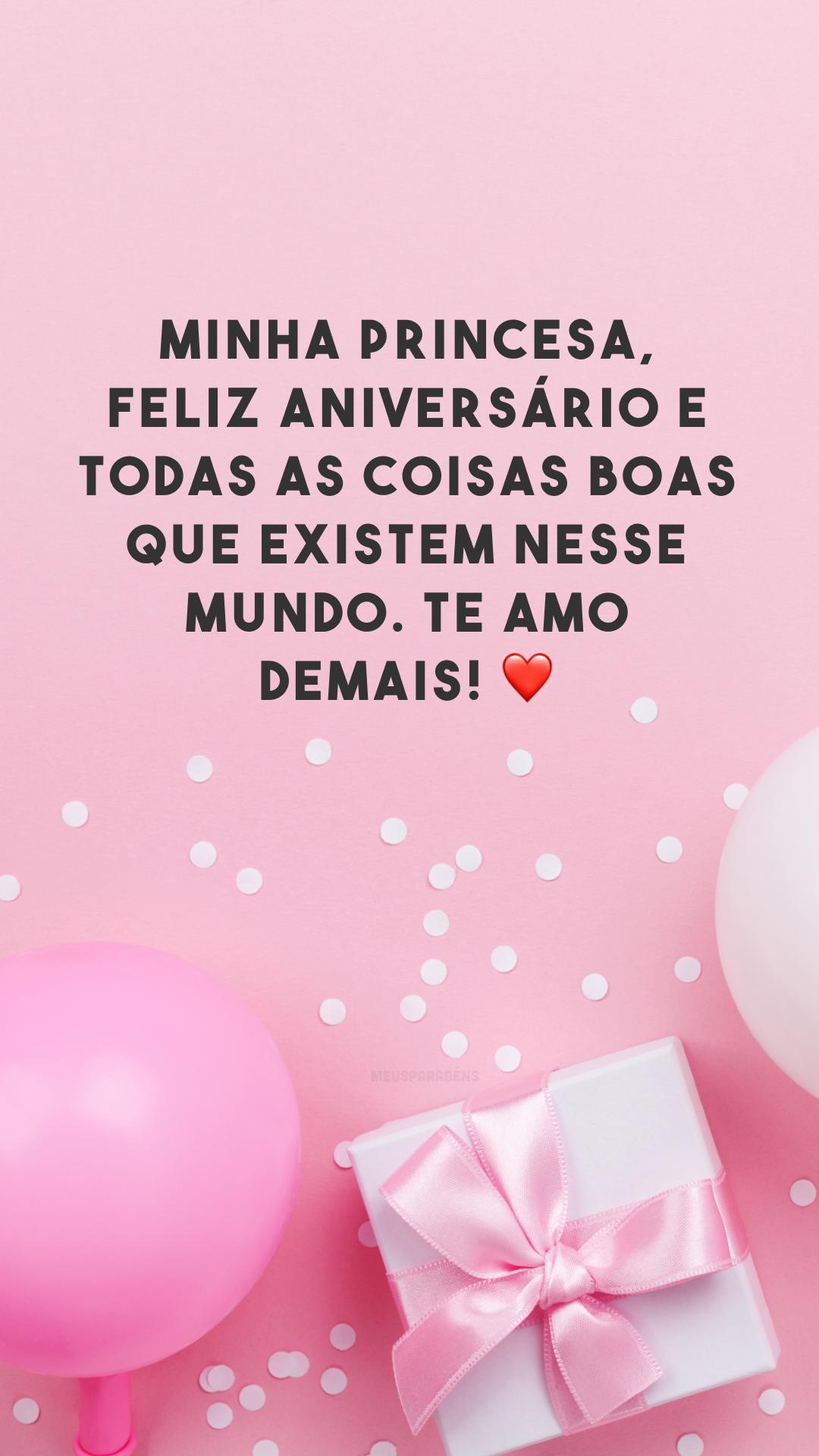Minha princesa, feliz aniversário e todas as coisas boas que existem nesse mundo. Te amo demais! ❤️