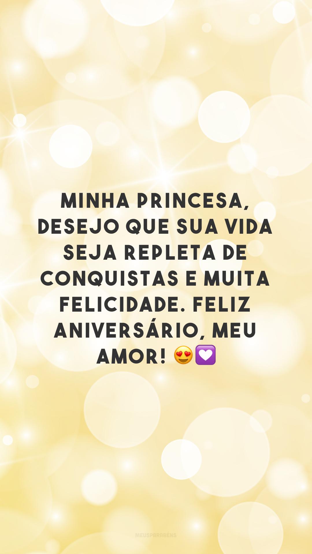 Minha princesa, desejo que sua vida seja repleta de conquistas e muita felicidade. Feliz aniversário, meu amor! 😍💟