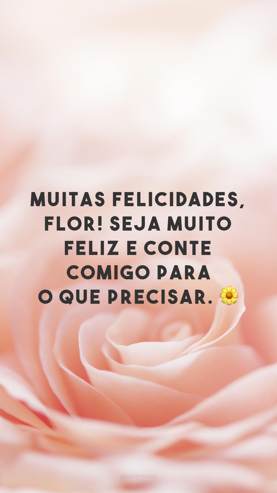 Muitas felicidades, flor! Seja muito feliz e conte comigo para o que precisar. 🌼