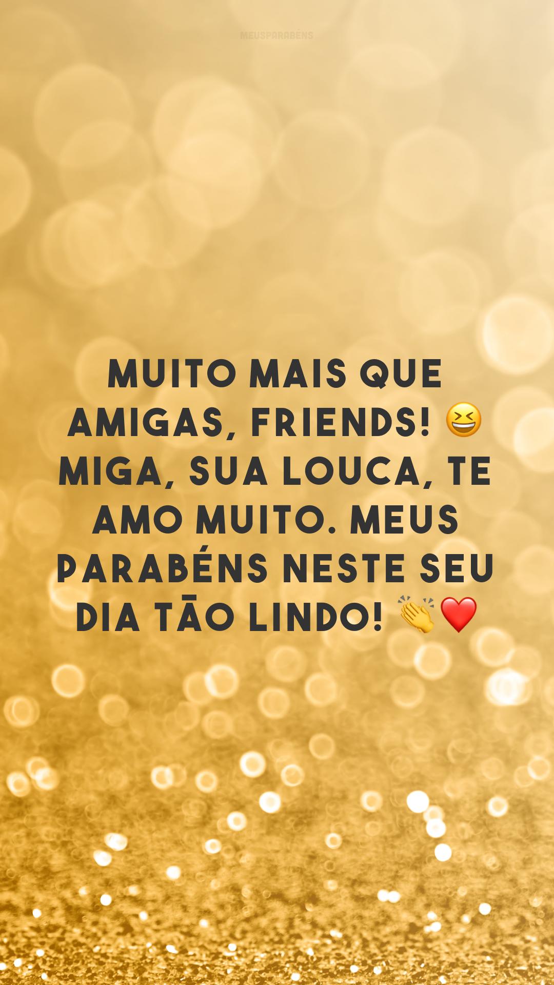 Muito mais que amigas, friends! 😆 Miga, sua louca, te amo muito. Meus parabéns neste seu dia tão lindo! 👏❤
