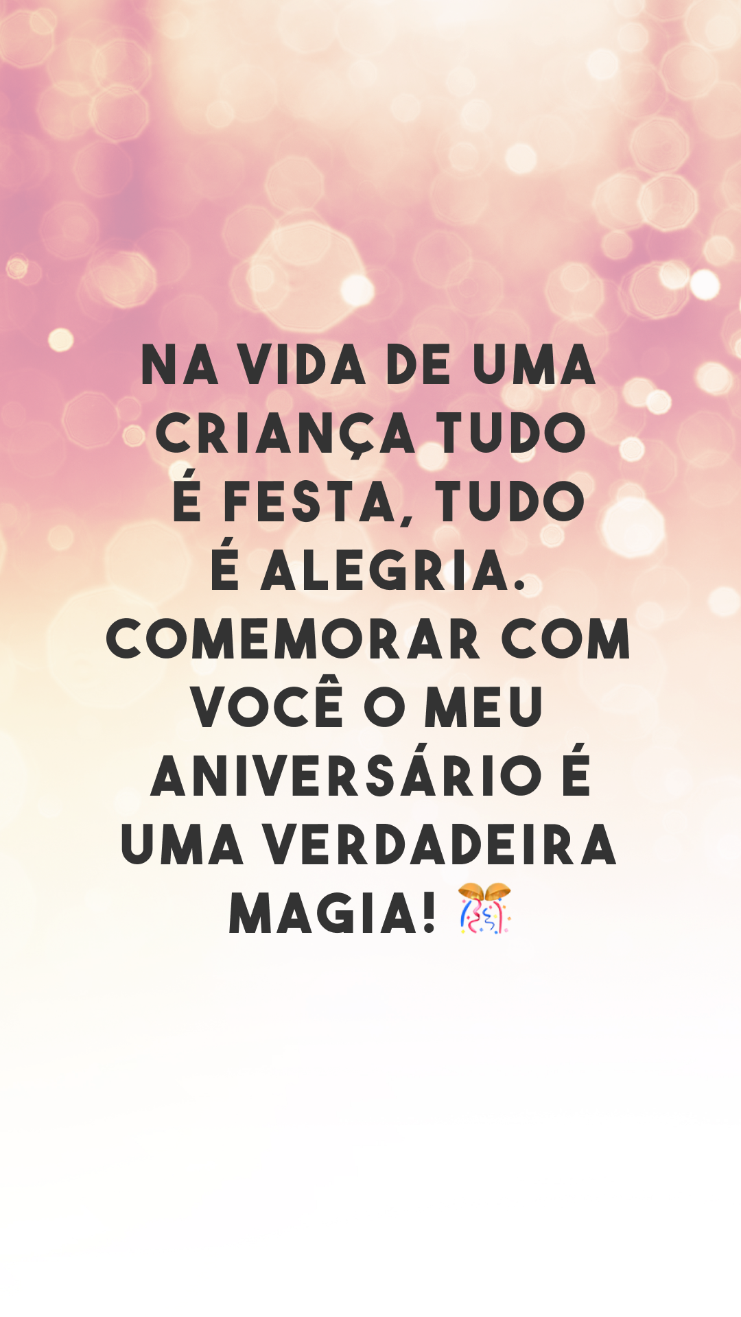 Na vida de uma criança tudo é festa, tudo é alegria. Comemorar com você o meu aniversário é uma verdadeira magia! 🎊