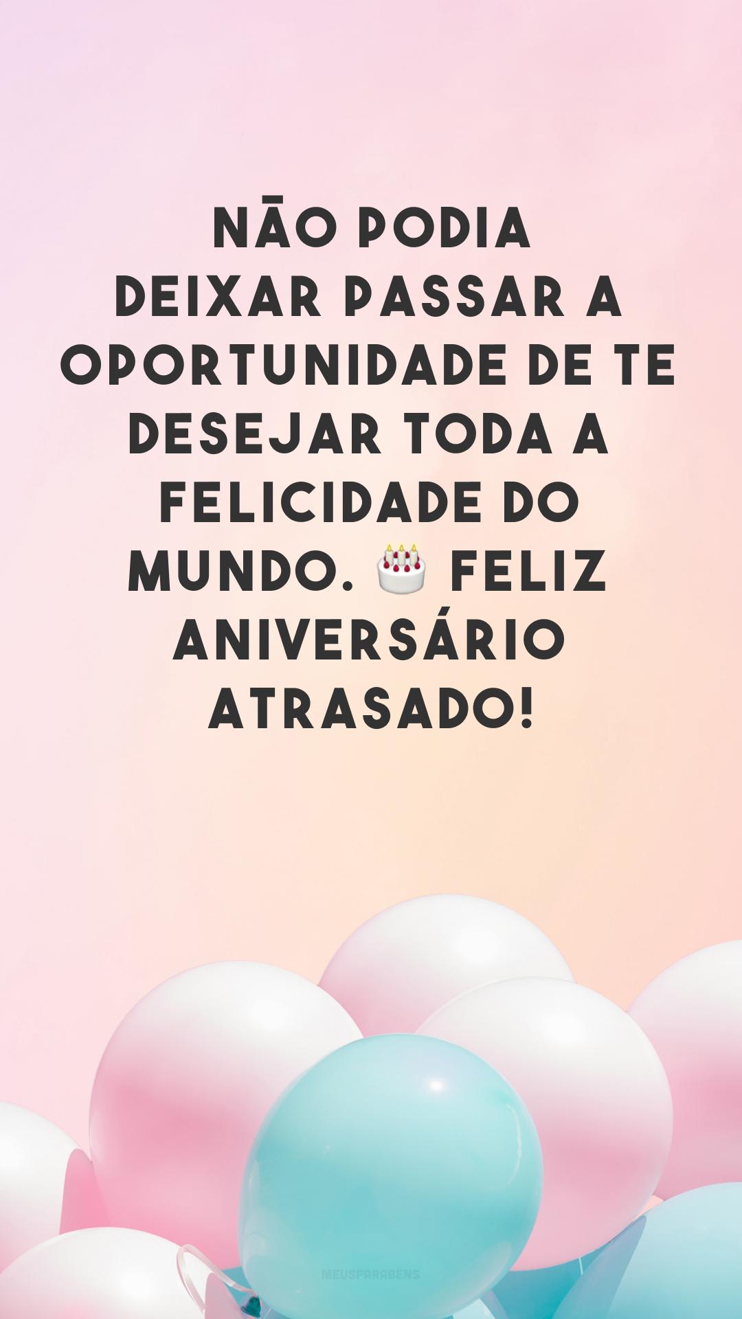 Não podia deixar passar a oportunidade de te desejar toda a felicidade do mundo. 🎂 Feliz aniversário atrasado!