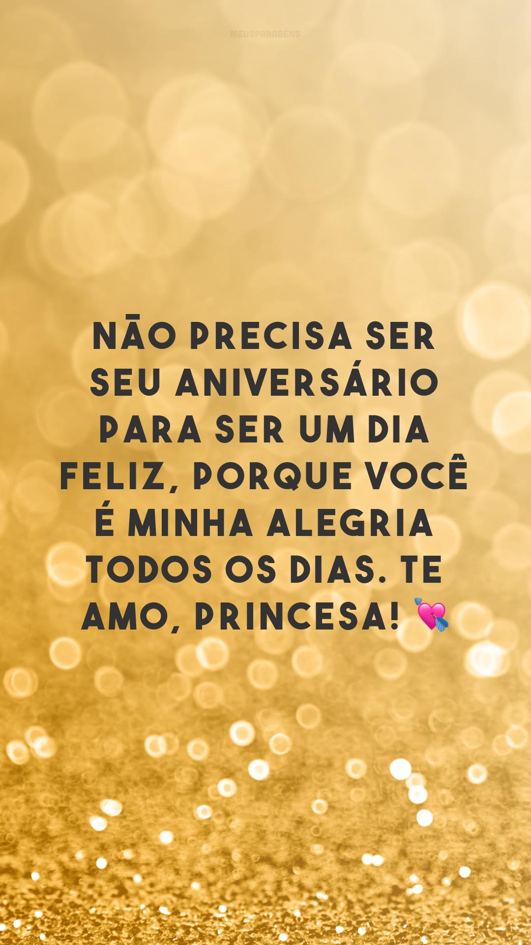 Não precisa ser seu aniversário para ser um dia feliz, porque você é minha alegria todos os dias. Te amo, princesa! 💘