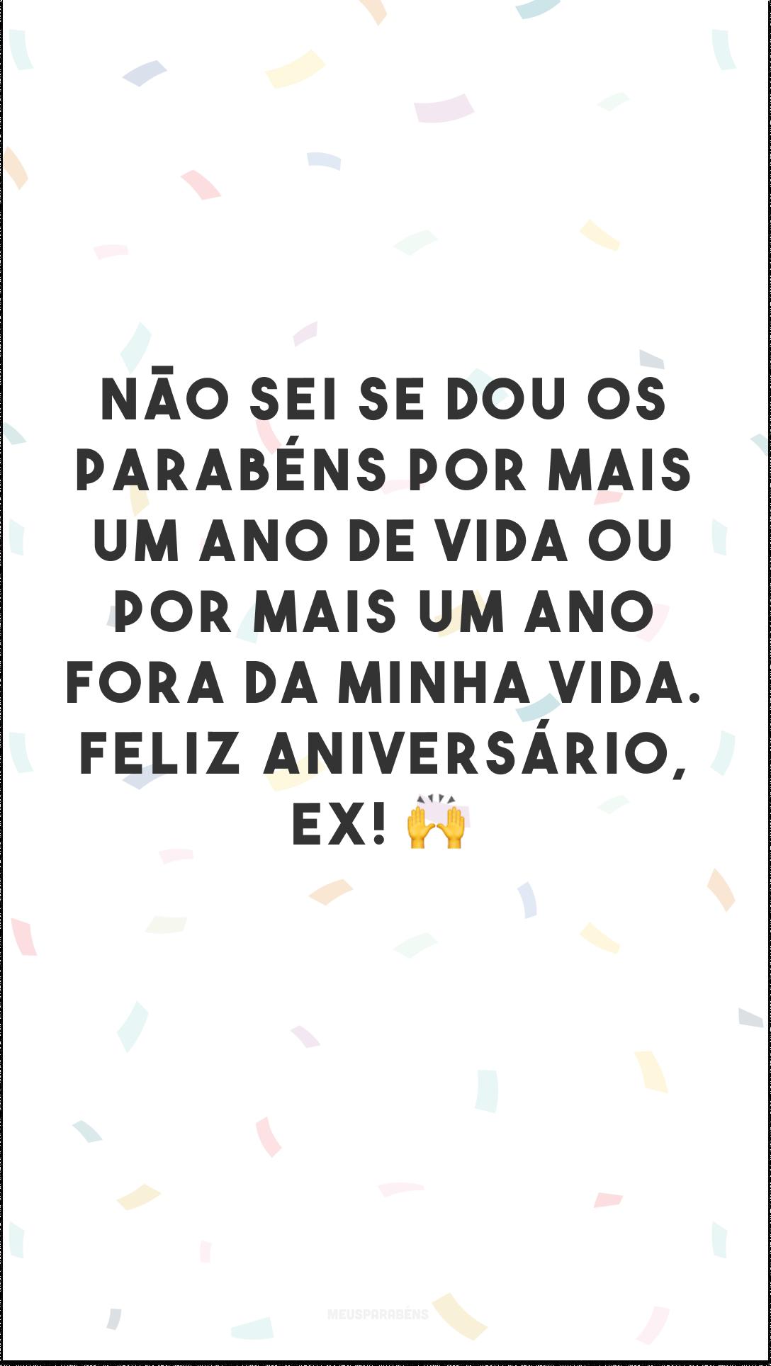 Não sei se dou os parabéns por mais um ano de vida ou por mais um ano fora da minha vida. Feliz aniversário, ex! 🙌