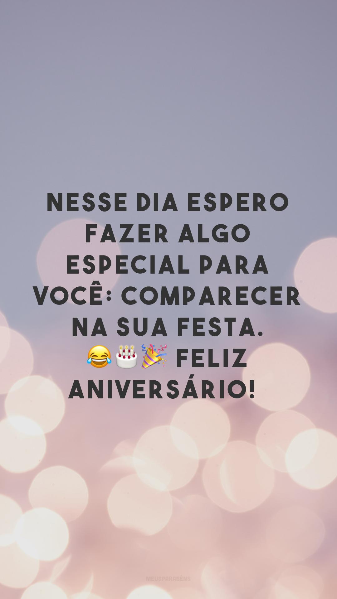 Nesse dia espero fazer algo especial para você: comparecer na sua festa. 😂🎂🎉 Feliz aniversário!