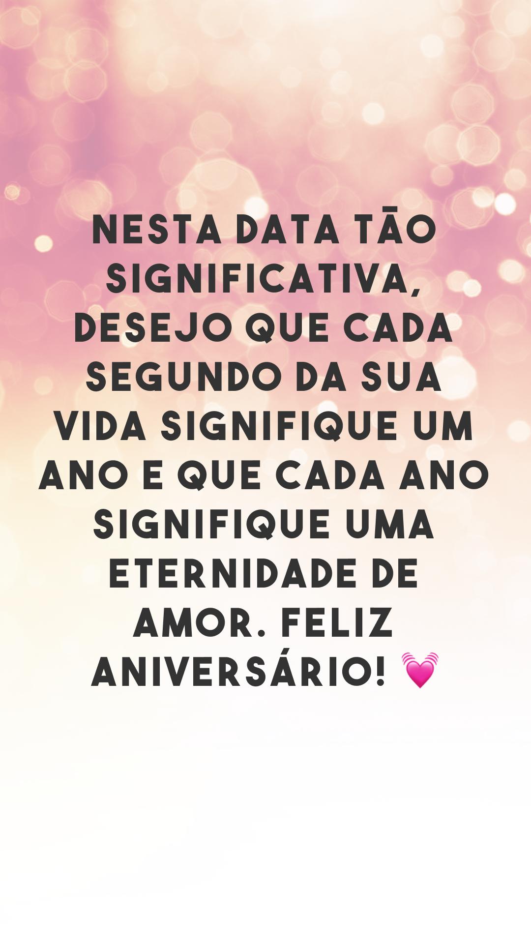 Nesta data tão significativa, desejo que cada segundo da sua vida signifique um ano e que cada ano signifique uma eternidade de amor. Feliz aniversário! 💓