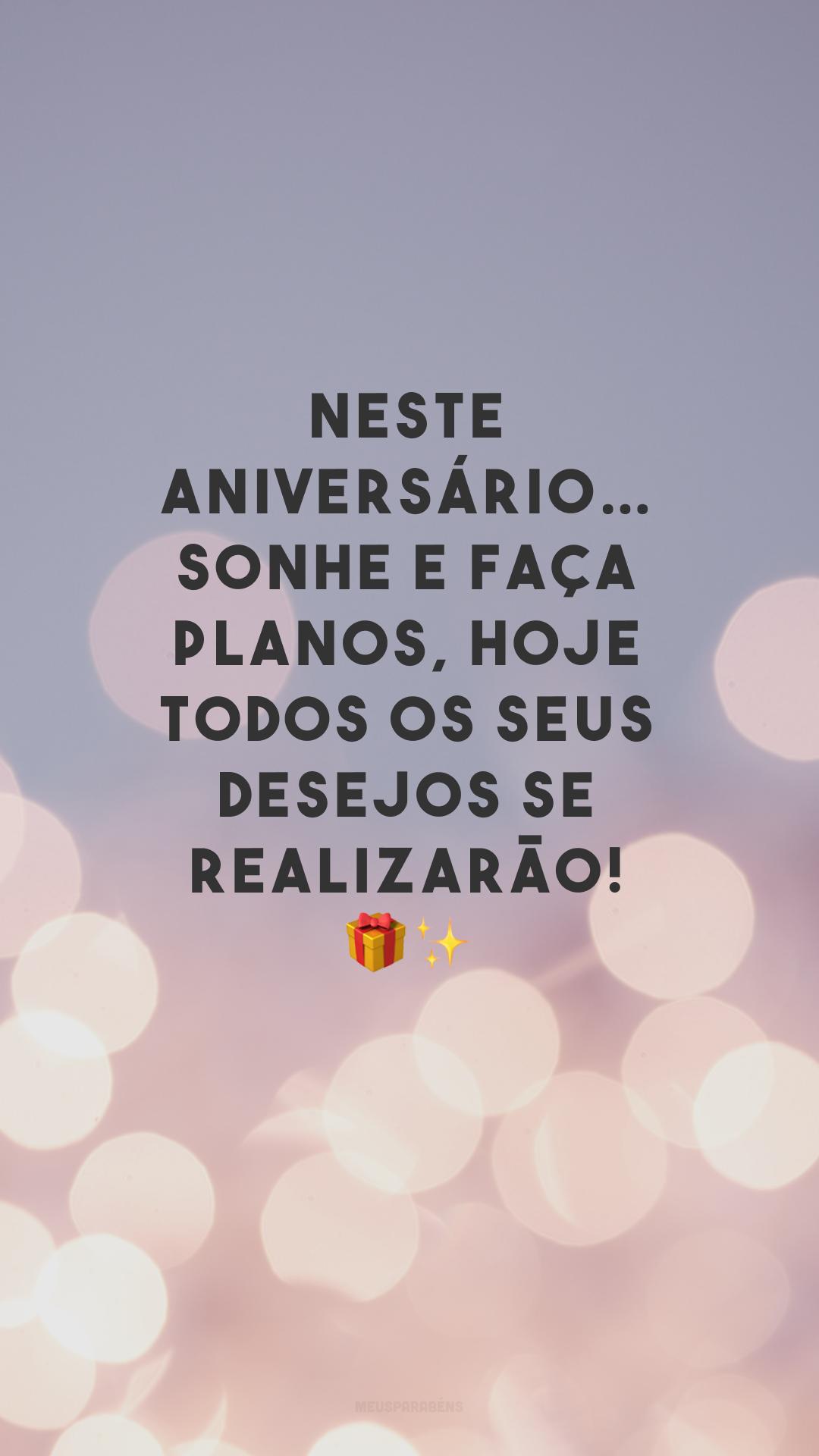 Neste aniversário… sonhe e faça planos, hoje todos os seus desejos se realizarão! 🎁✨