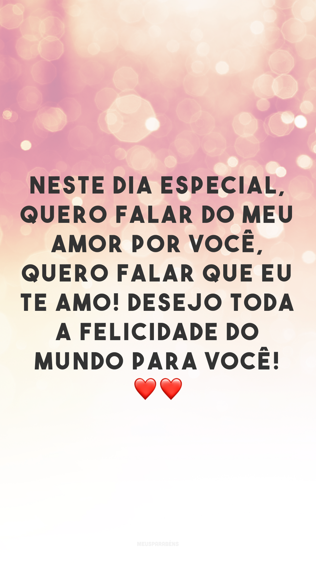 Neste dia especial, quero falar do meu amor por você, quero falar que eu te amo! Desejo toda a felicidade do mundo para você! ❤❤