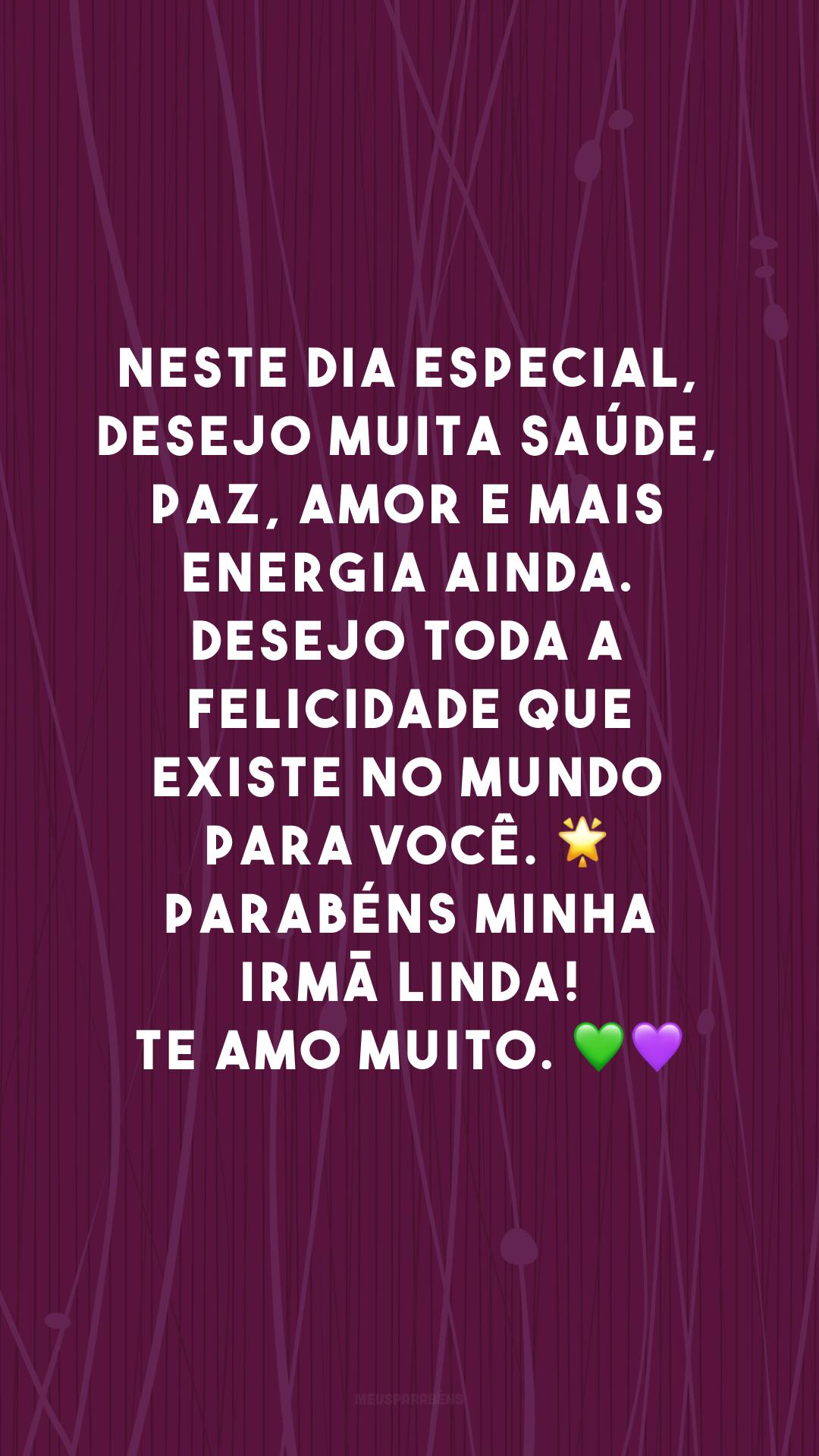 Neste dia especial, desejo muita saúde, paz, amor e mais energia ainda. Desejo toda a felicidade que existe no mundo para você. 🌟 Parabéns minha irmã linda! Te amo muito. 💚💜