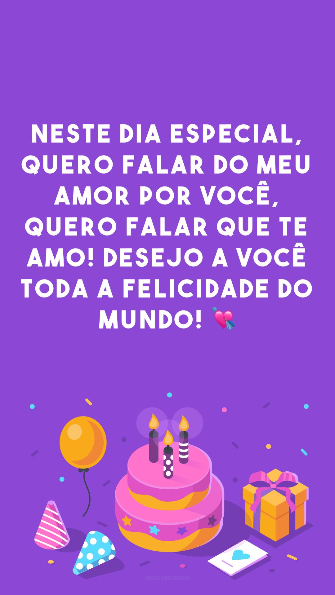 Neste dia especial, quero falar do meu amor por você, quero falar que te amo! Desejo a você toda a felicidade do mundo! 💘