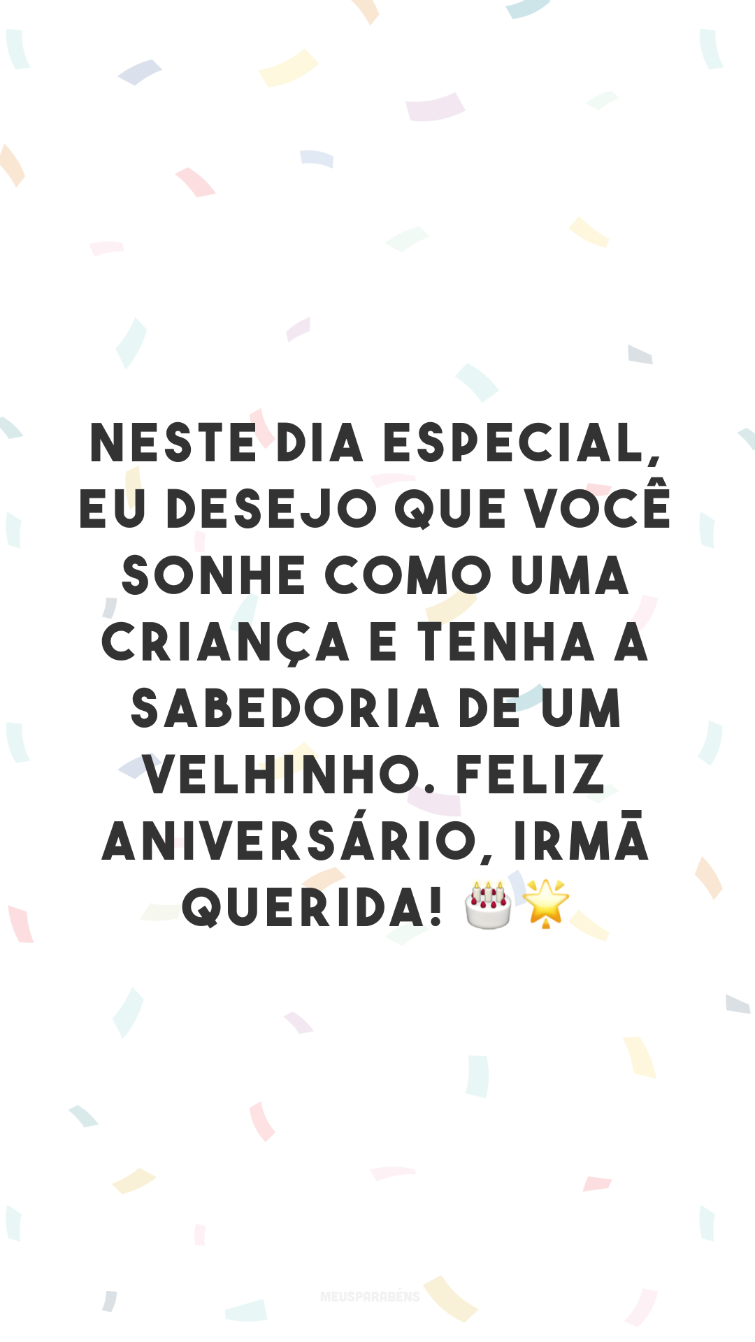 Neste dia especial, eu desejo que você sonhe como uma criança e tenha a sabedoria de um velhinho. Feliz aniversário, irmã querida! 🎂🌟