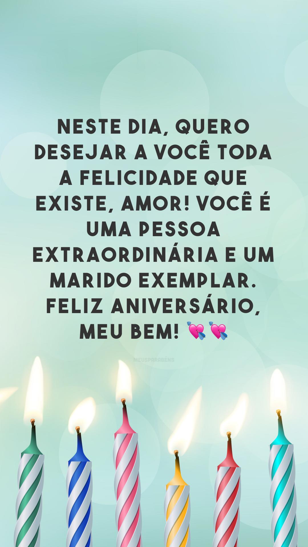 Neste dia,quero desejar a você toda a felicidade que existe, amor! Você é uma pessoa extraordinária e um marido exemplar. Feliz aniversário, meu bem! 💘💘