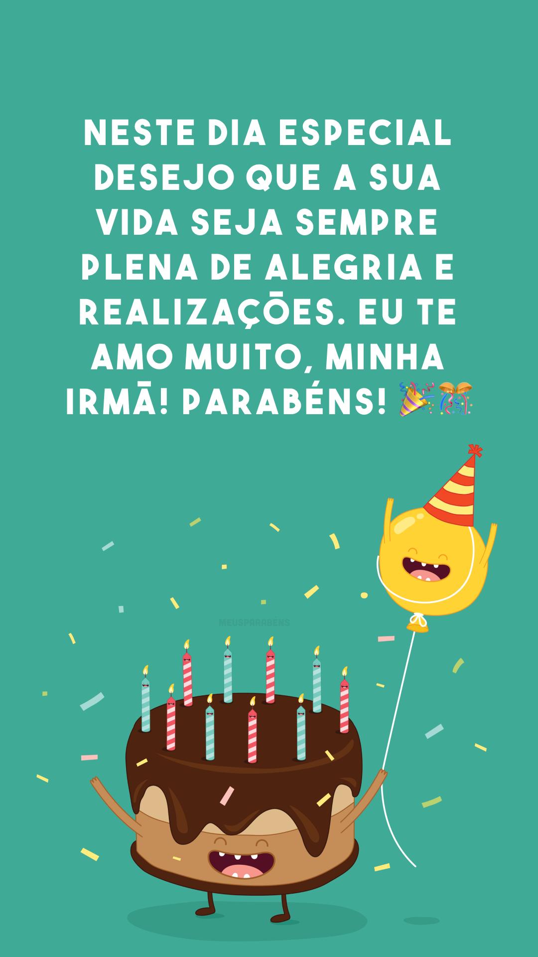 Neste dia especial desejo que a sua vida seja sempre plena de alegria e realizações. Eu te amo muito, minha irmã! Parabéns! 🎉🎊