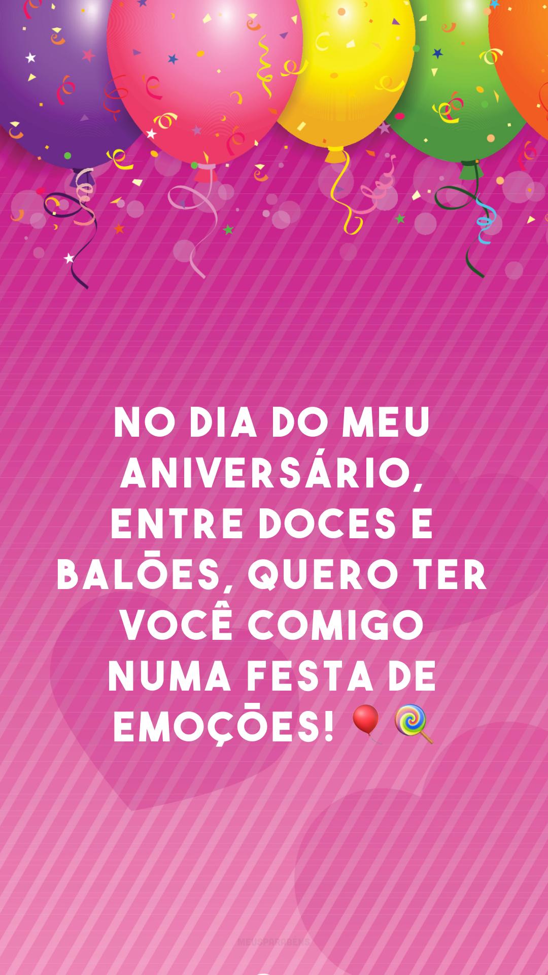 No dia do meu aniversário, entre doces e balões, quero ter você comigo numa festa de emoções! 🎈🍭