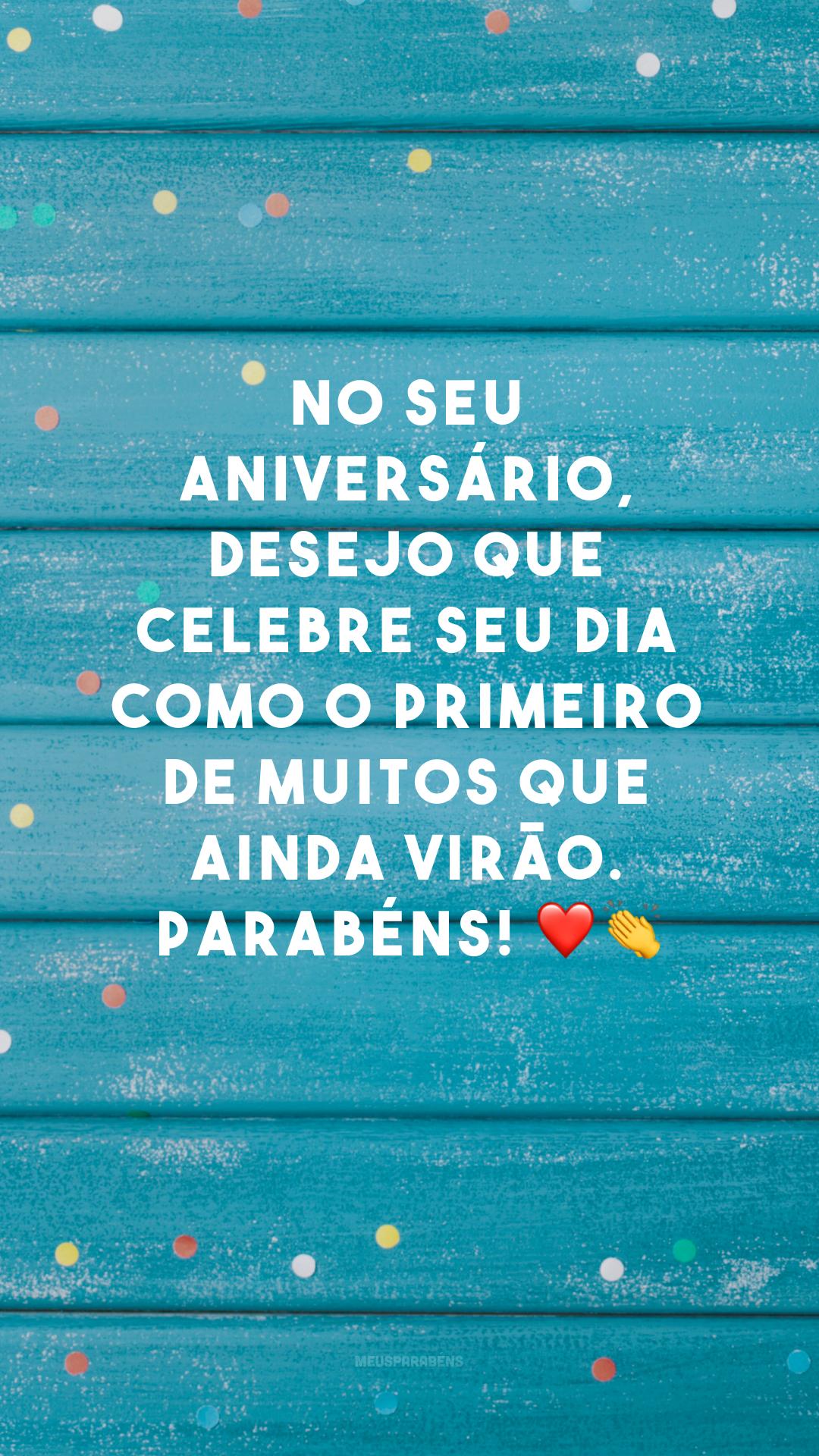 No seu aniversário, desejo que celebre seu dia como o primeiro de muitos que ainda virão. Parabéns! ❤👏