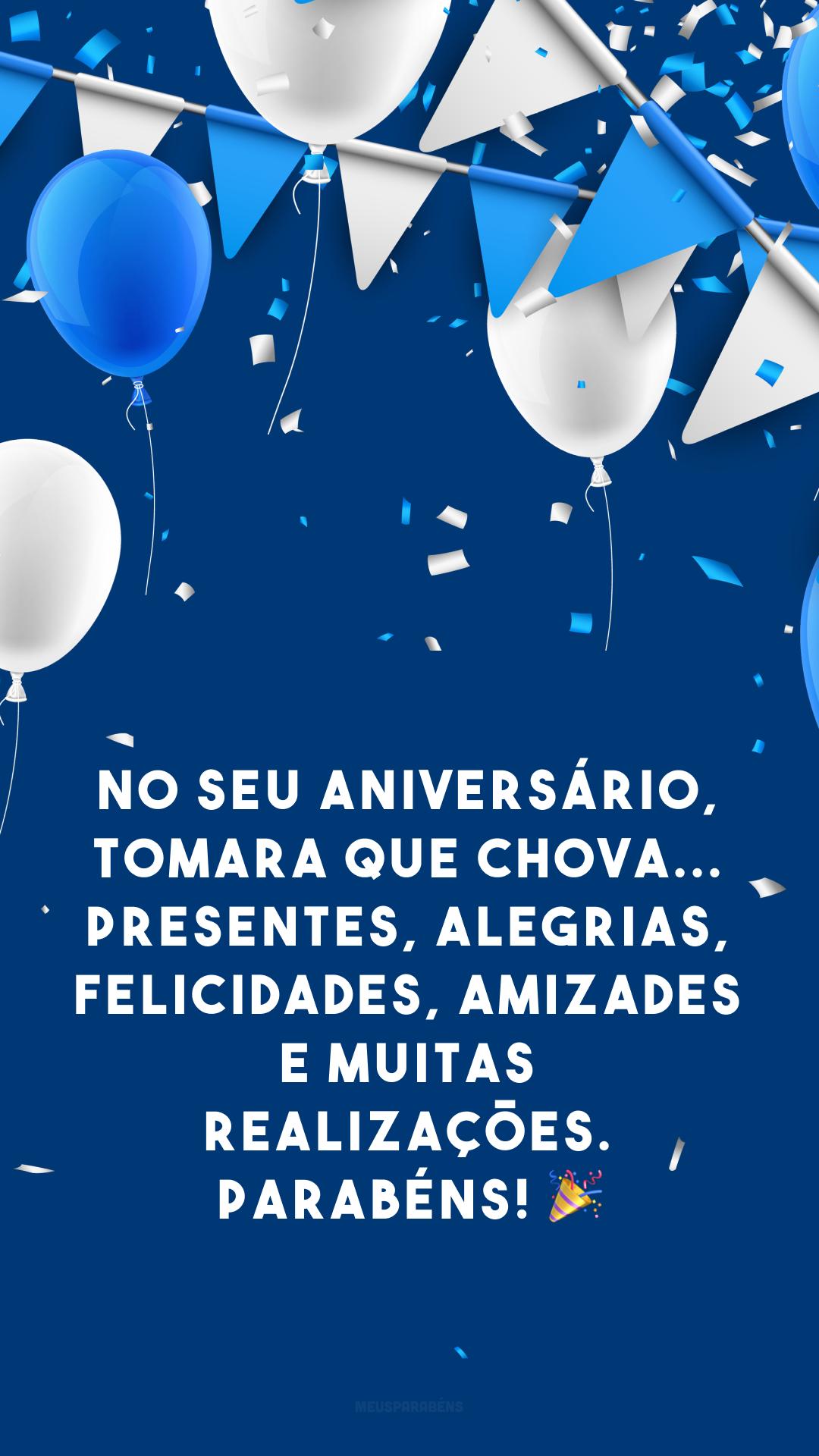 No seu aniversário, tomara que chova... presentes, alegrias, felicidades, amizades e muitas realizações. Parabéns! ?