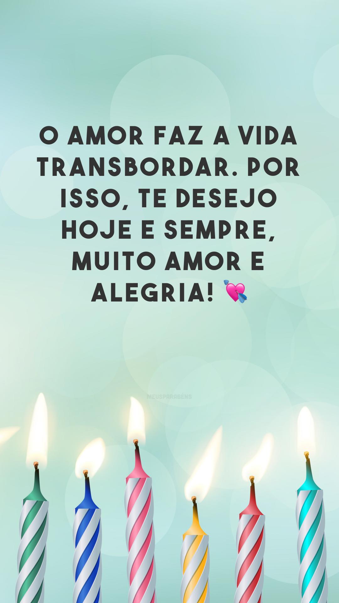 O amor faz a vida transbordar. Por isso, te desejo hoje e sempre, muito amor e alegria! 💘