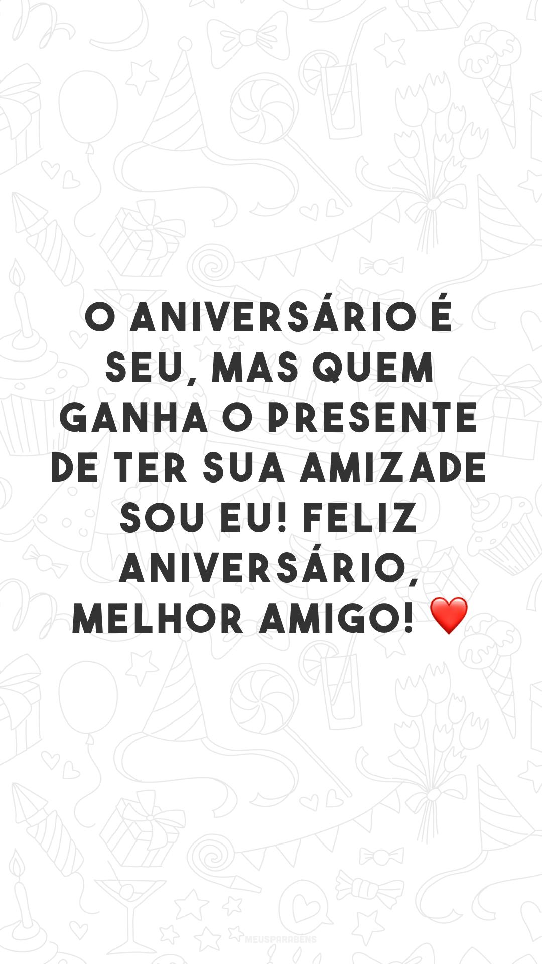 O aniversário é seu, mas quem ganha o presente de ter sua amizade sou eu! Feliz aniversário, melhor amigo! ❤