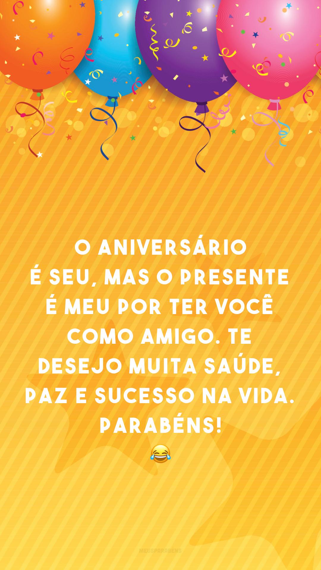 O aniversário é seu, mas o presente é meu por ter você como amigo. Te desejo muita saúde, paz e sucesso na vida. Parabéns! 😂