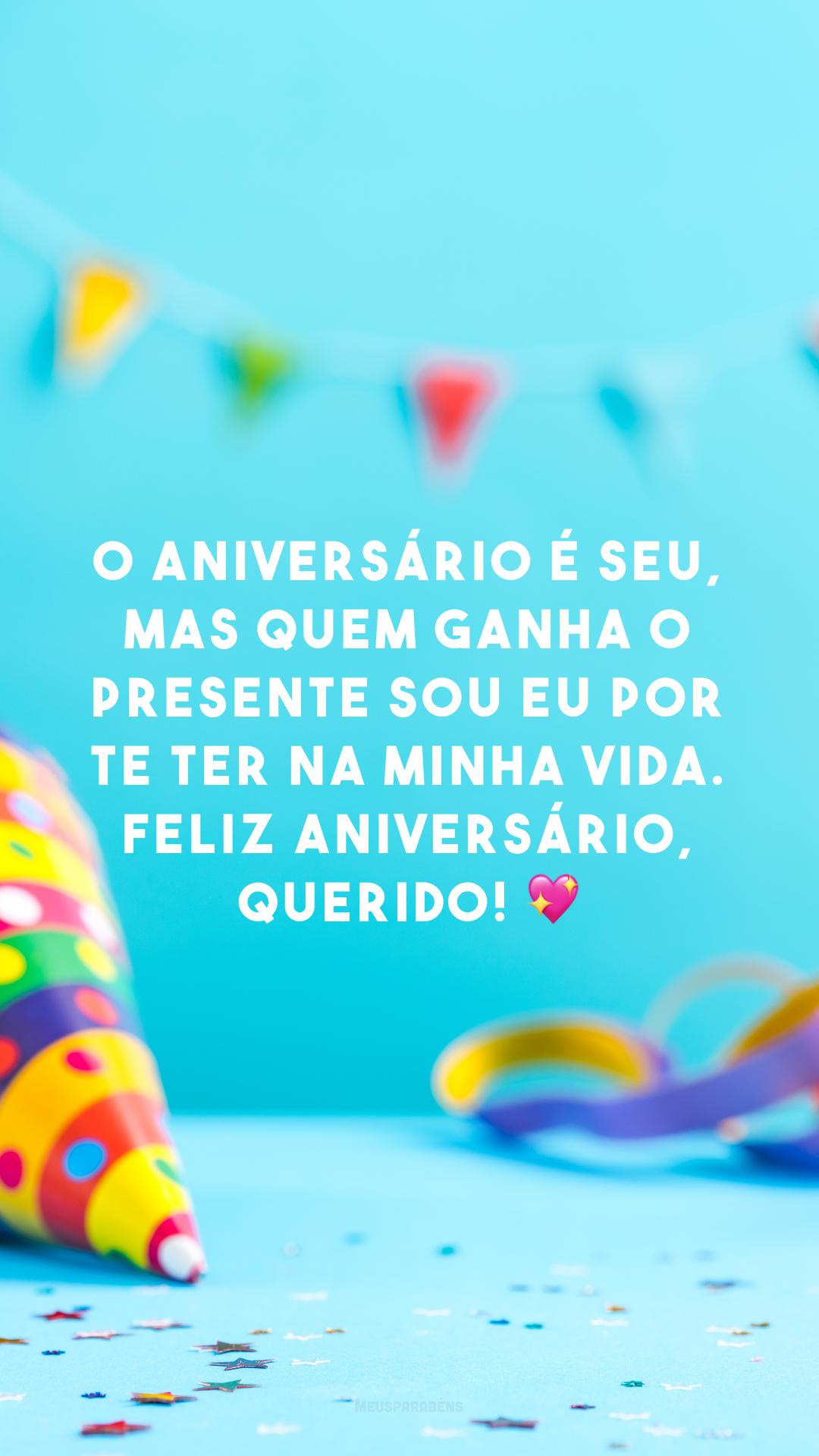 O aniversário é seu, mas quem ganha o presente sou eu por te ter na minha vida. Feliz aniversário, querido! 💖