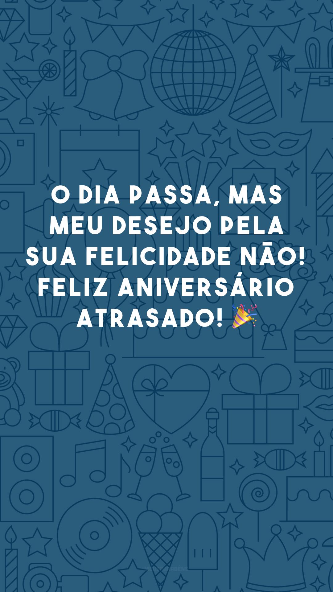 O dia passa, mas meu desejo pela sua felicidade não! Feliz aniversário atrasado! 🎉