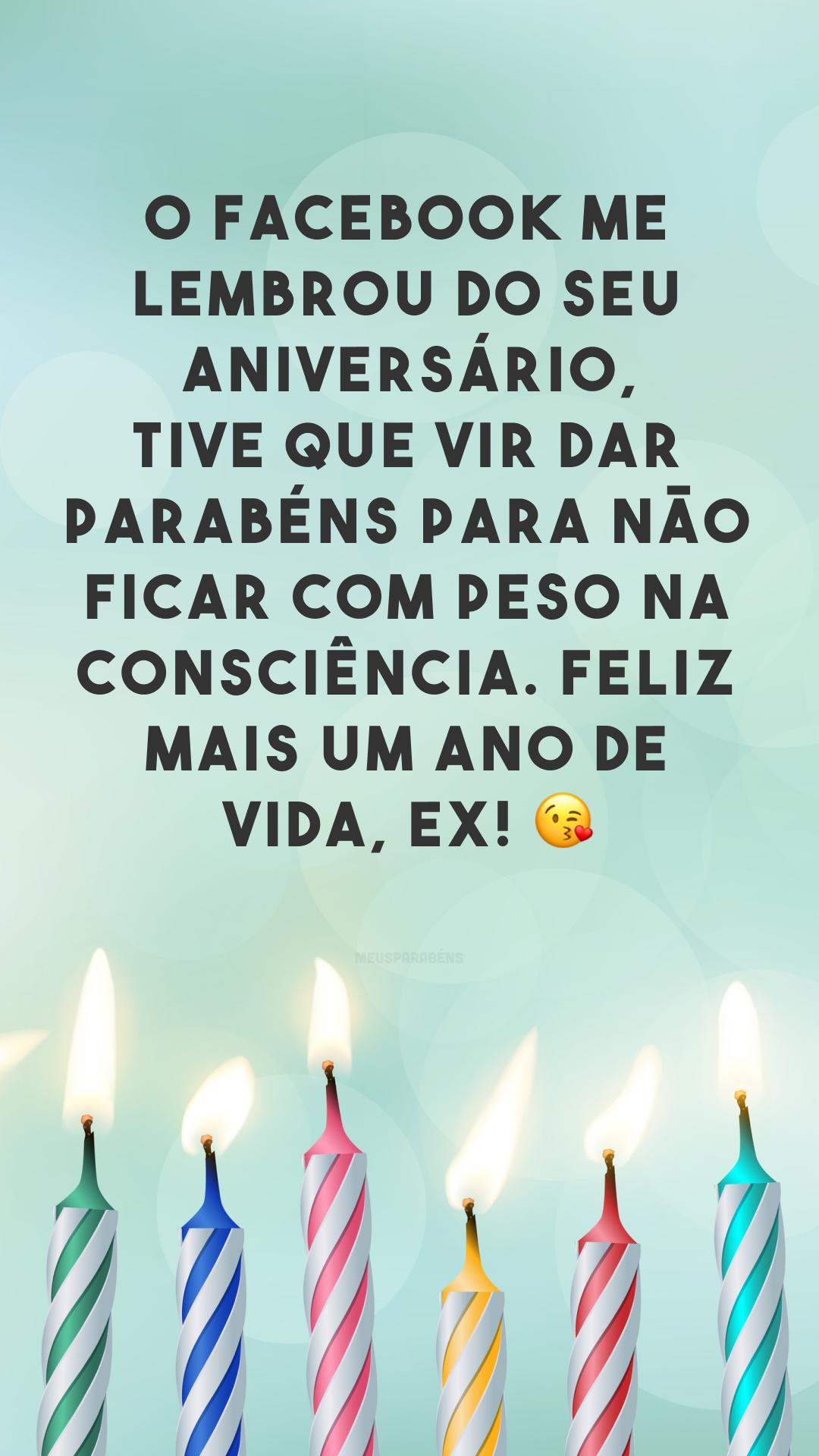 O Facebook me lembrou do seu aniversário, tive que vir dar parabéns para não ficar com peso na consciência. Feliz mais um ano de vida, ex! 😘