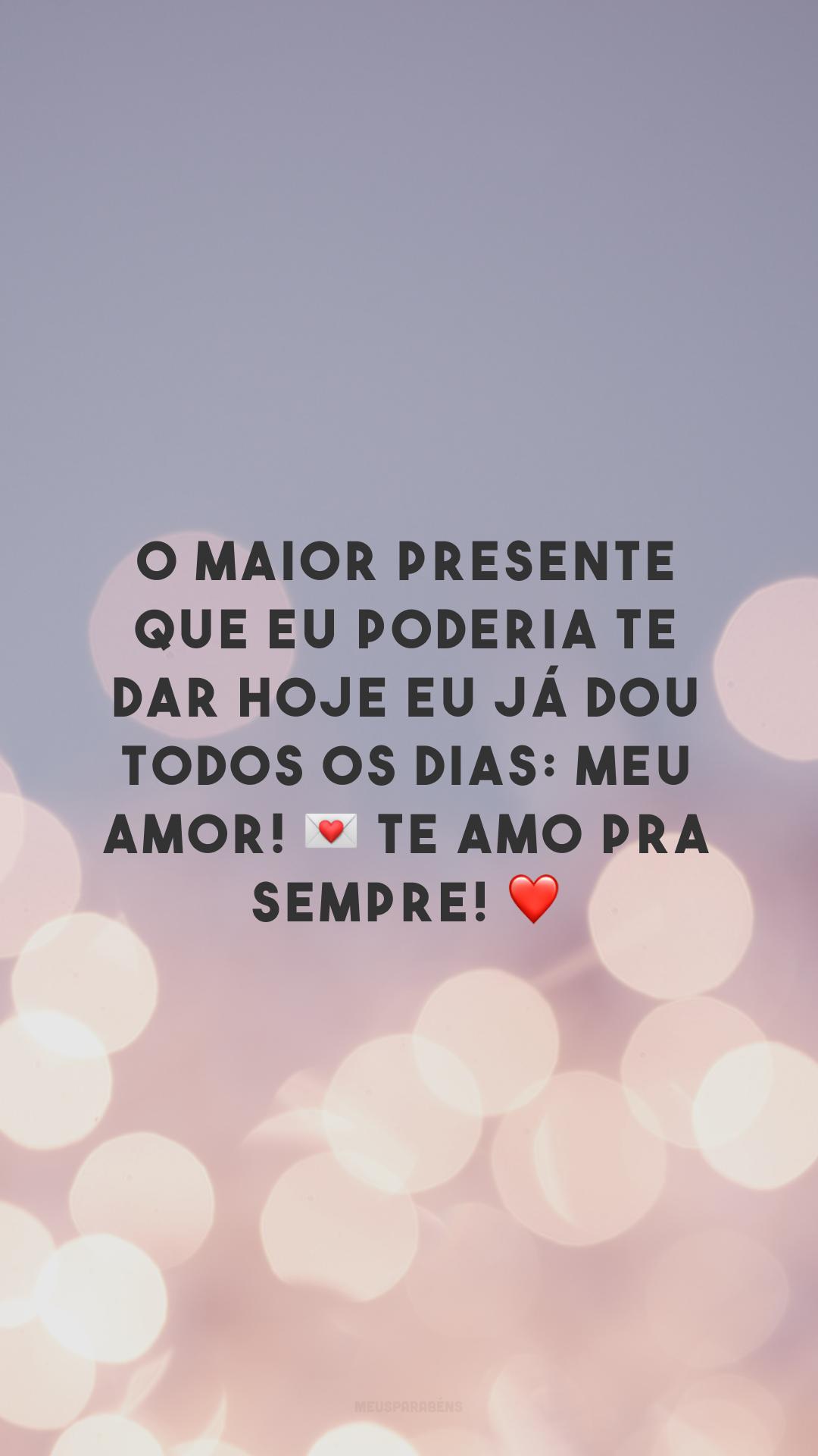 O maior presente que eu poderia te dar hoje eu já dou todos os dias: meu amor! 💌 Te amo pra sempre! ❤️