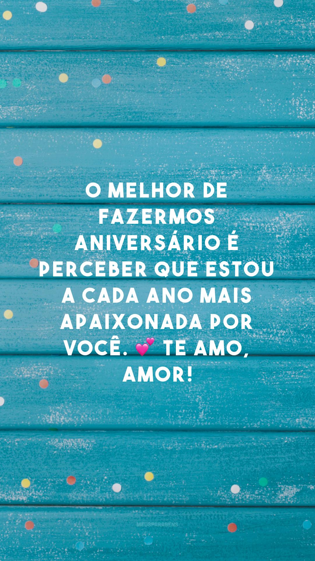 O melhor de fazermos aniversário é perceber que estou a cada ano mais apaixonada por você. 💕 Te amo, amor!