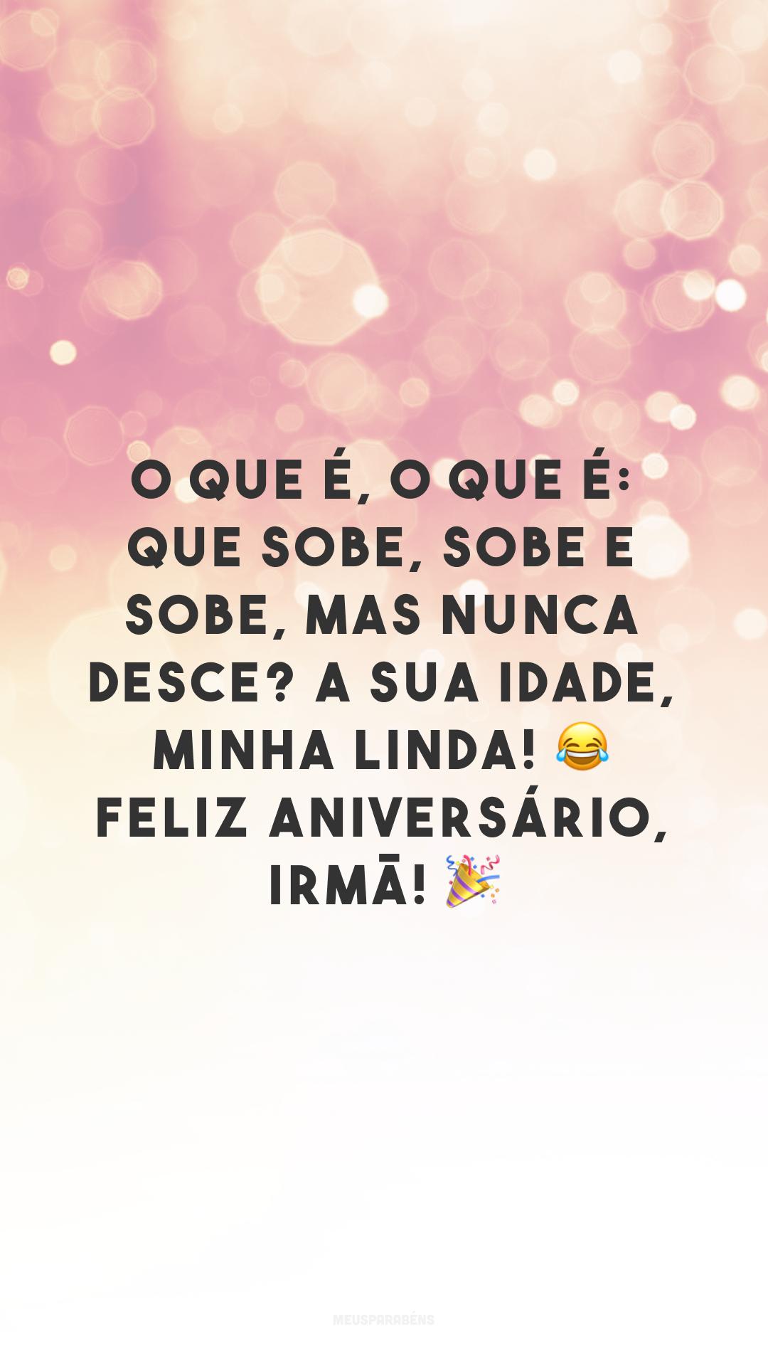 O que é, o que é: que sobe, sobe e sobe, mas nunca desce? A sua idade, minha linda! 😂 Feliz aniversário, irmã! 🎉