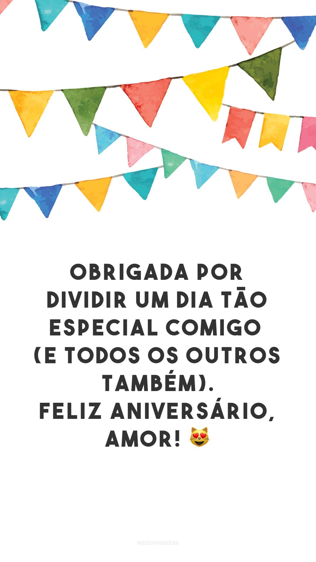 Obrigada por dividir um dia tão especial comigo (e todos os outros também). Feliz aniversário, amor! 😻