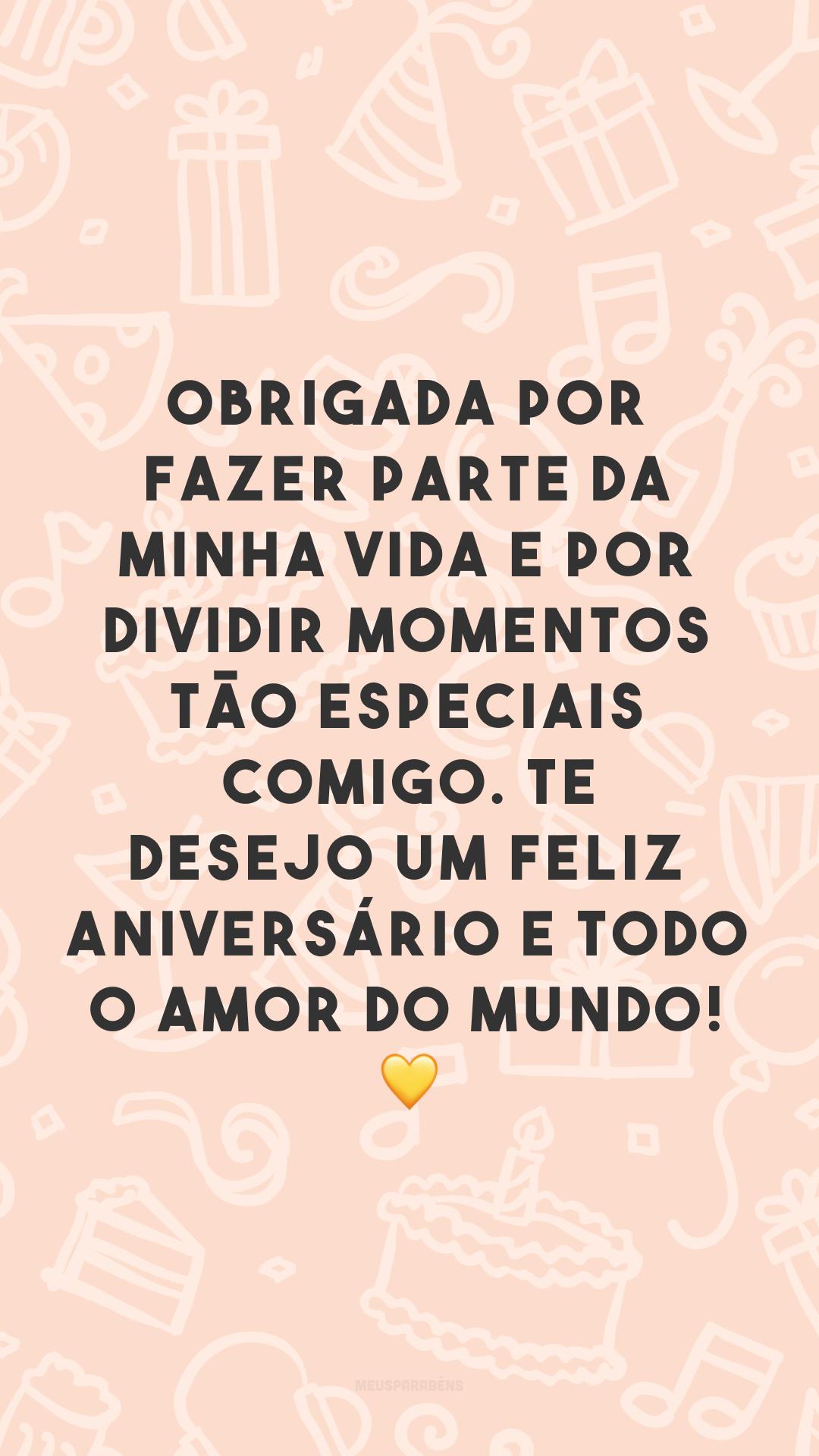 Obrigada por fazer parte da minha vida e por dividir momentos tão especiais comigo. Te desejo um feliz aniversário e todo o amor do mundo! 💛