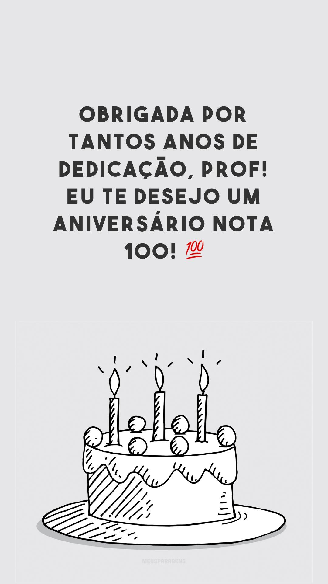 Obrigada por tantos anos de dedicação, prof! Eu te desejo um aniversário nota 100! 💯