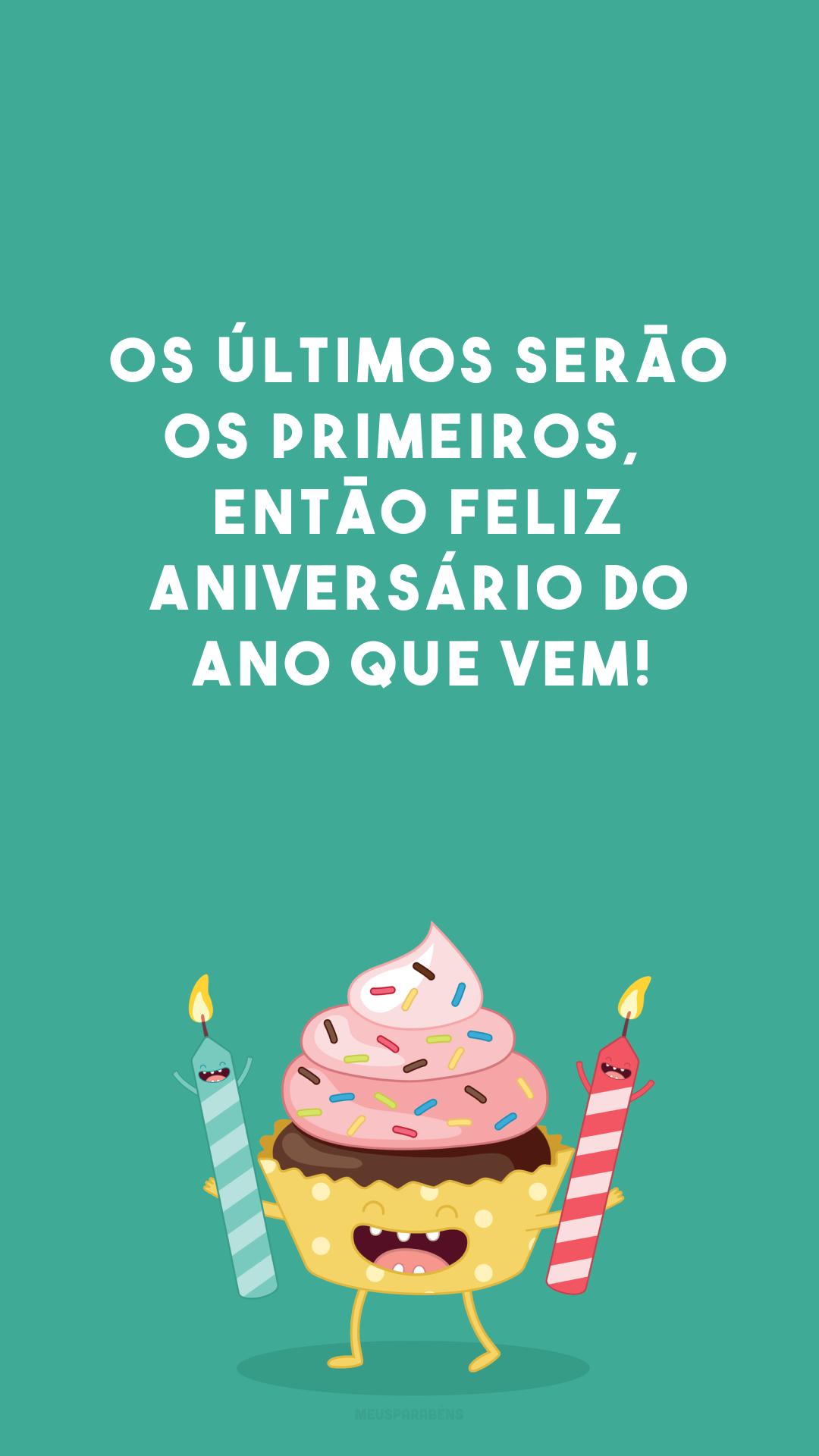 Os últimos serão os primeiros, 🎂 então feliz aniversário do ano que vem!