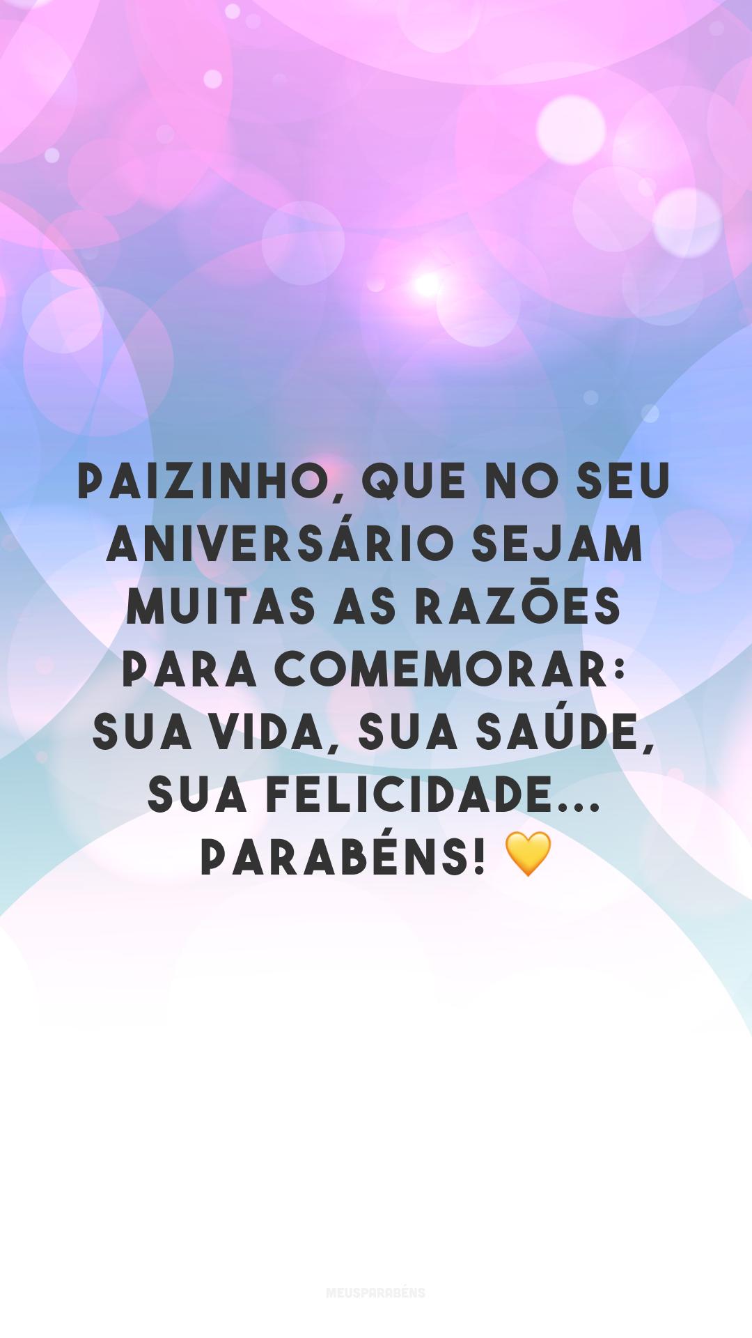 Paizinho, que no seu aniversário sejam muitas as razões para comemorar: sua vida, sua saúde, sua felicidade... Parabéns! ?