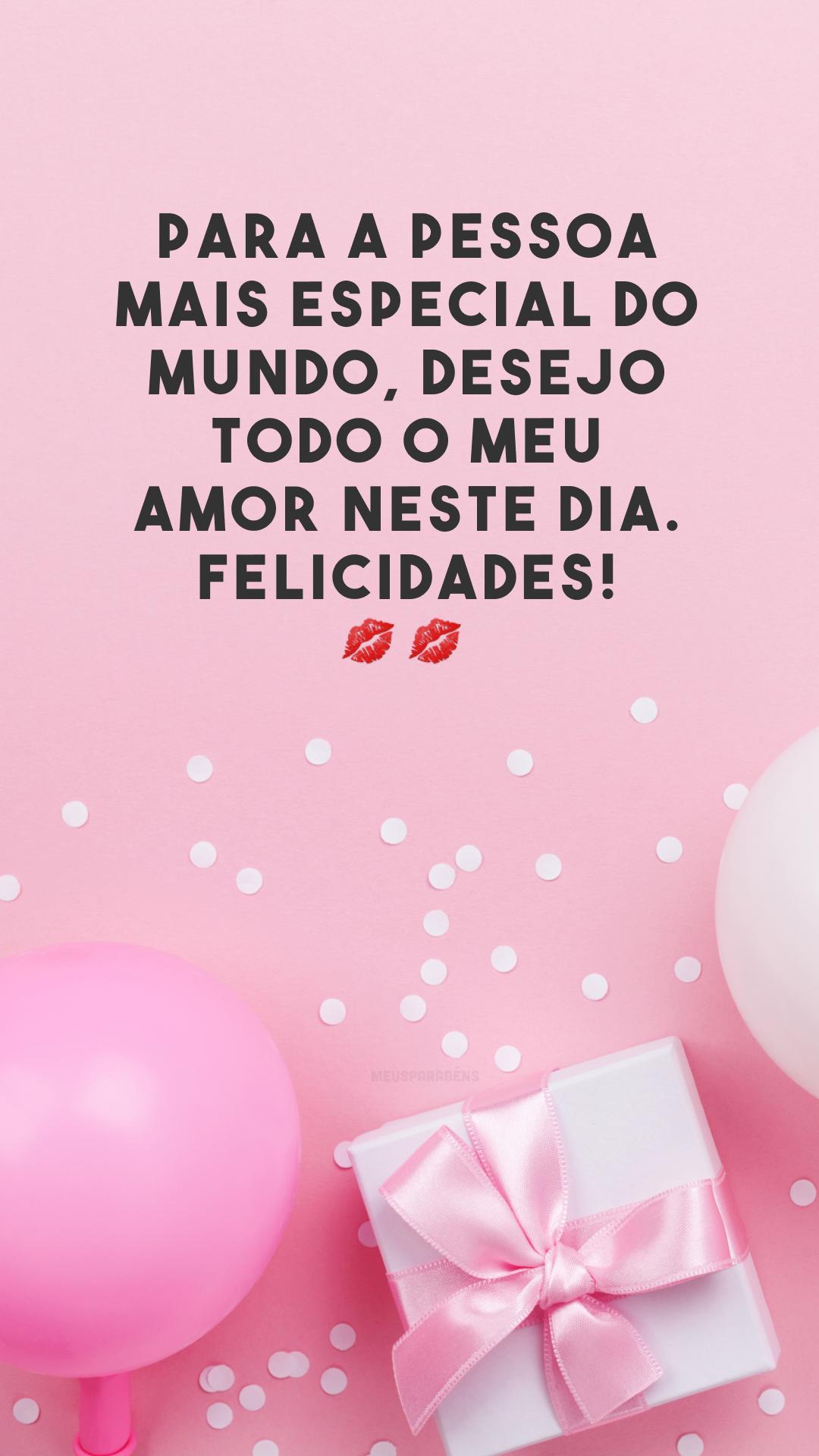 Para a pessoa mais especial do mundo, desejo todo o meu amor neste dia. Felicidades! 💋💋<br />