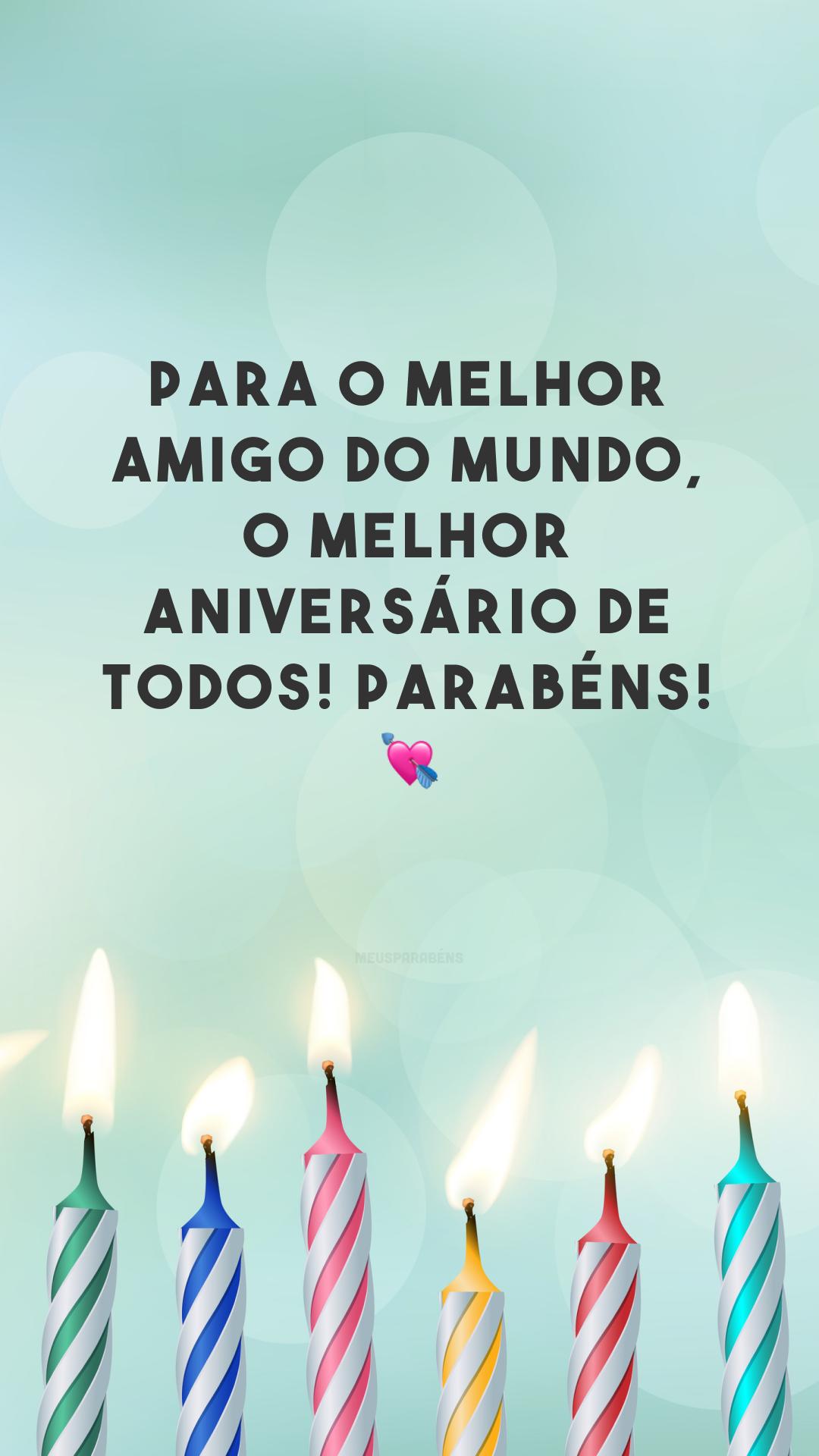 Para o melhor amigo do mundo, o melhor aniversário de todos! Parabéns! 💘