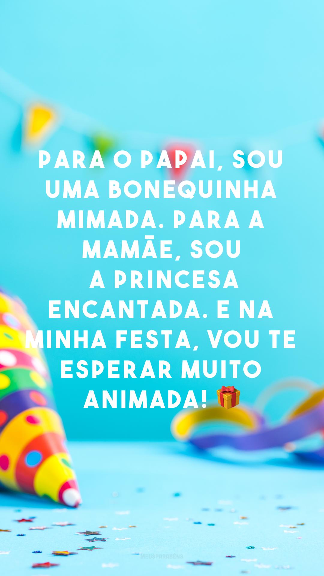 Para o papai, sou uma bonequinha mimada. Para a mamãe, sou a princesa encantada. E na minha festa, vou te esperar muito animada! 🎁