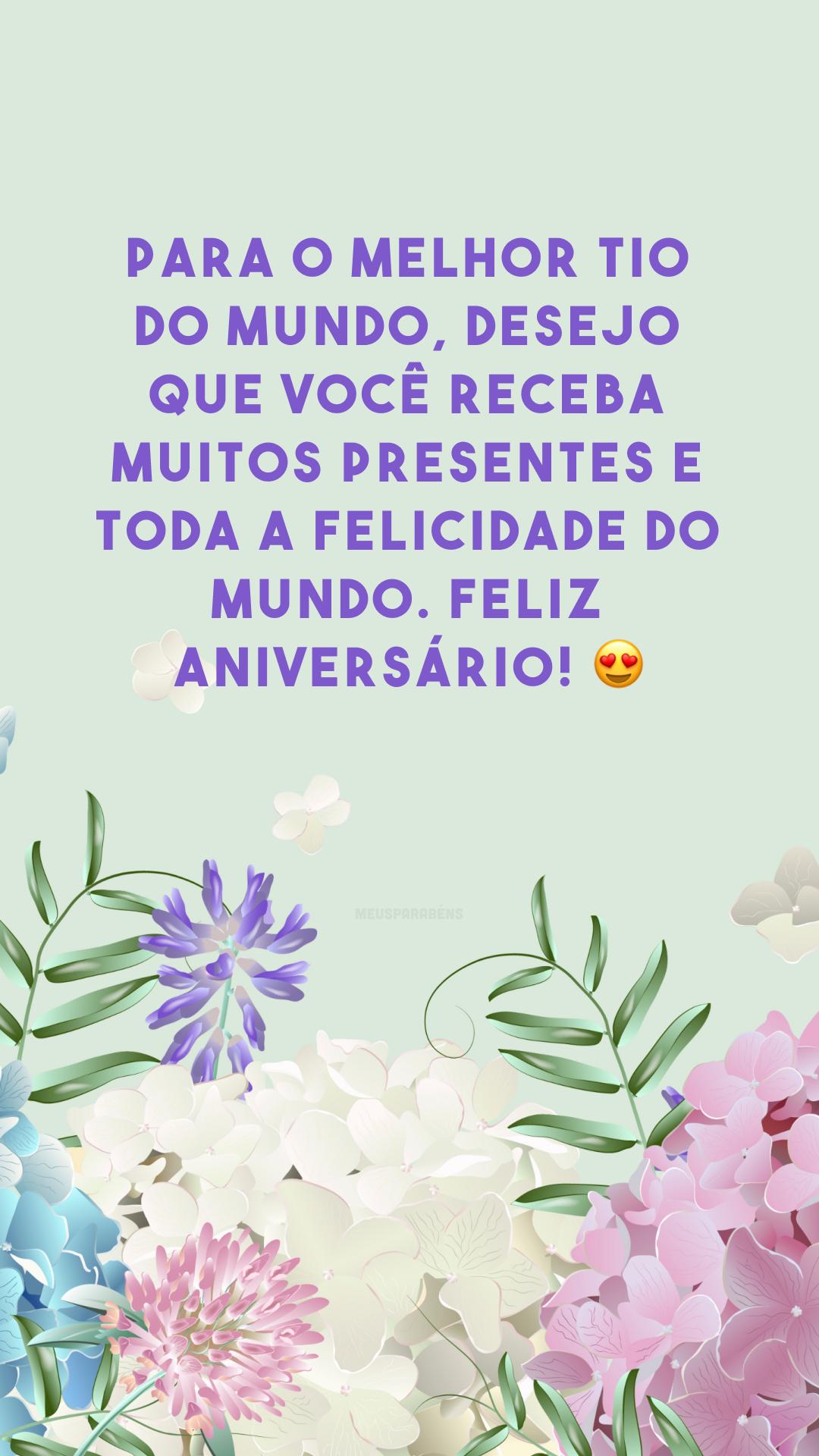 Para o melhor tio do mundo, desejo que você receba muitos presentes e toda a felicidade do mundo. Feliz aniversário! 😍