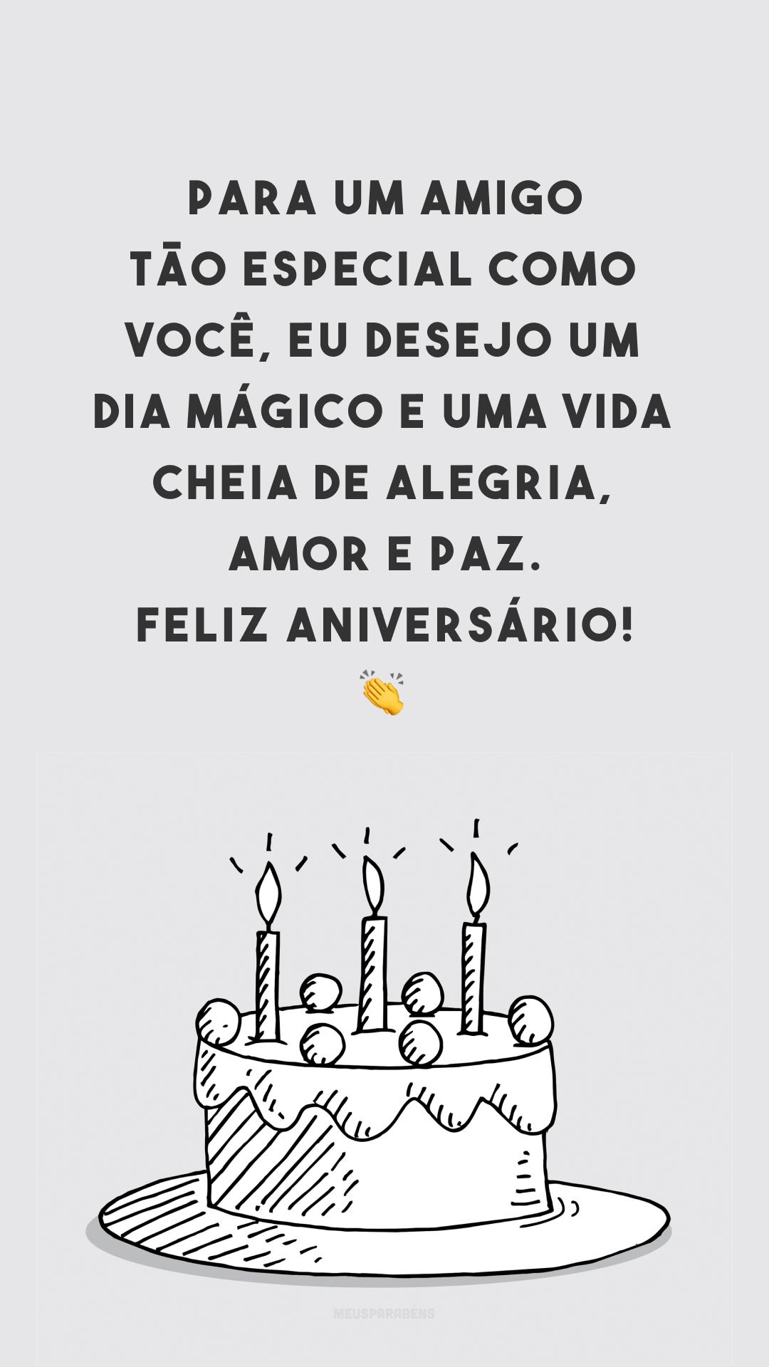 Para um amigo tão especial como você, eu desejo um dia mágico e uma vida cheia de alegria, amor e paz. Feliz aniversário! 👏