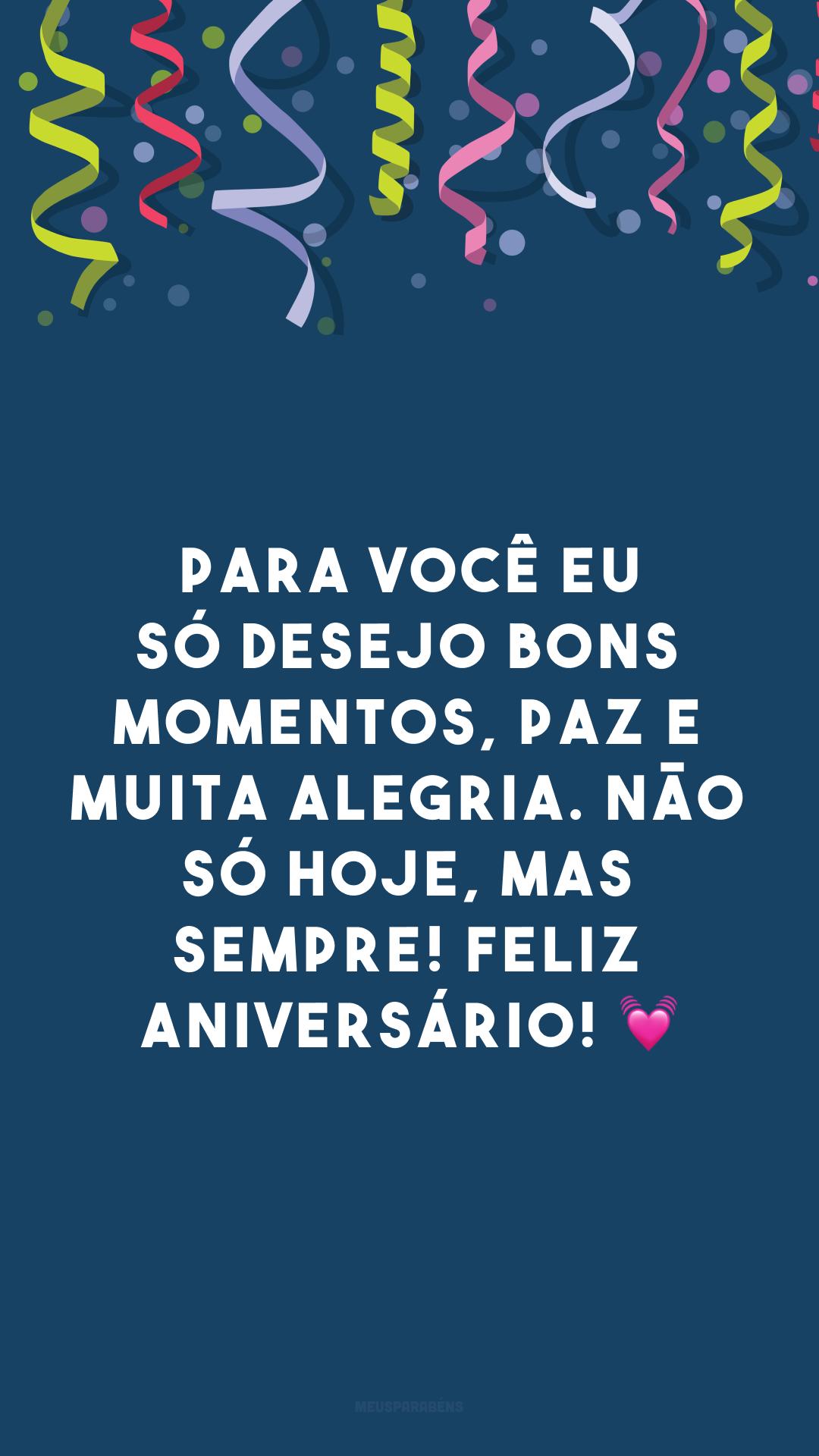 Para você eu só desejo bons momentos, paz e muita alegria. Não só hoje, mas sempre! Feliz aniversário! 💓
