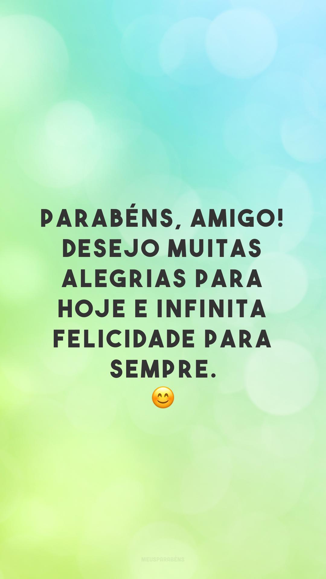 Parabéns, amigo! Desejo muitas alegrias para hoje e infinita felicidade para sempre. 😊