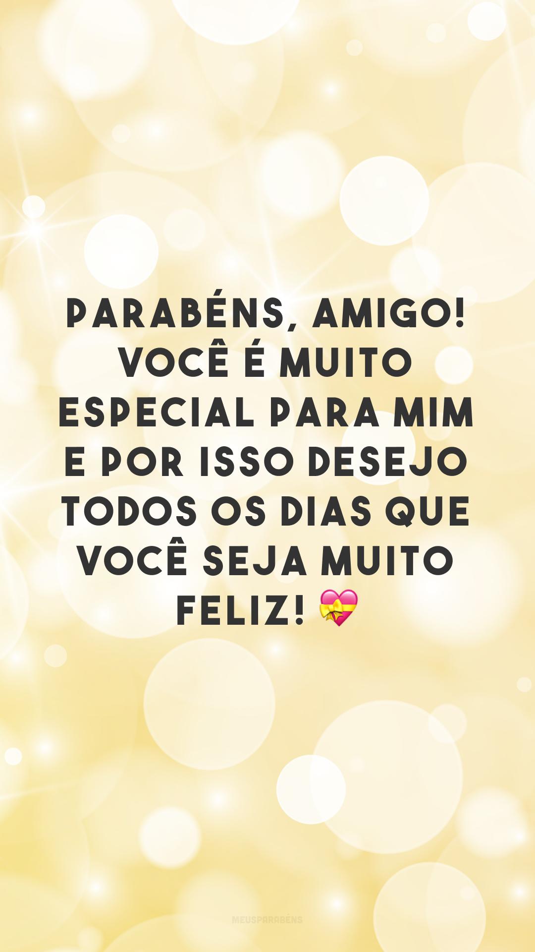 Parabéns, amigo! Você é muito especial para mim e por isso desejo todos os dias que você seja muito feliz! 💝