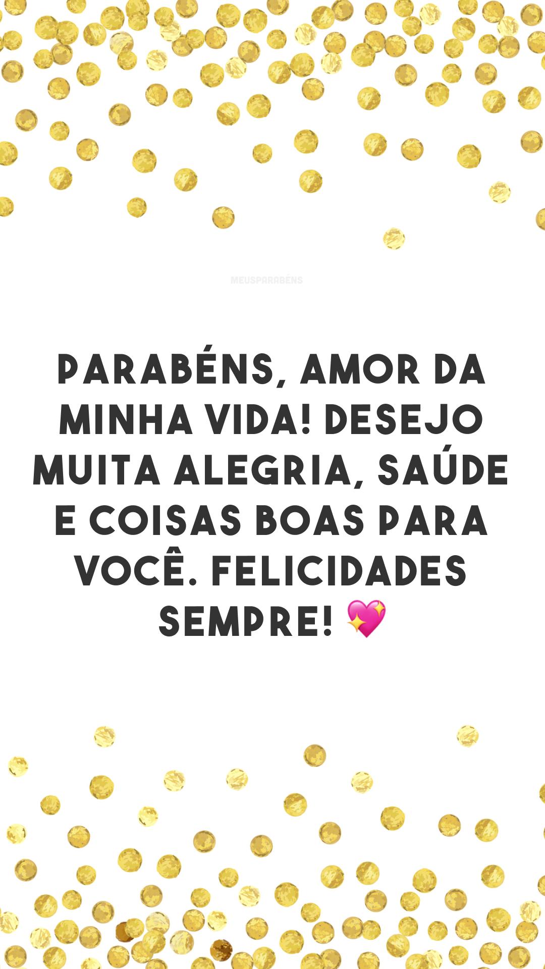 Parabéns, amor da minha vida! Desejo muita alegria, saúde e coisas boas para você. Felicidades sempre! 💖