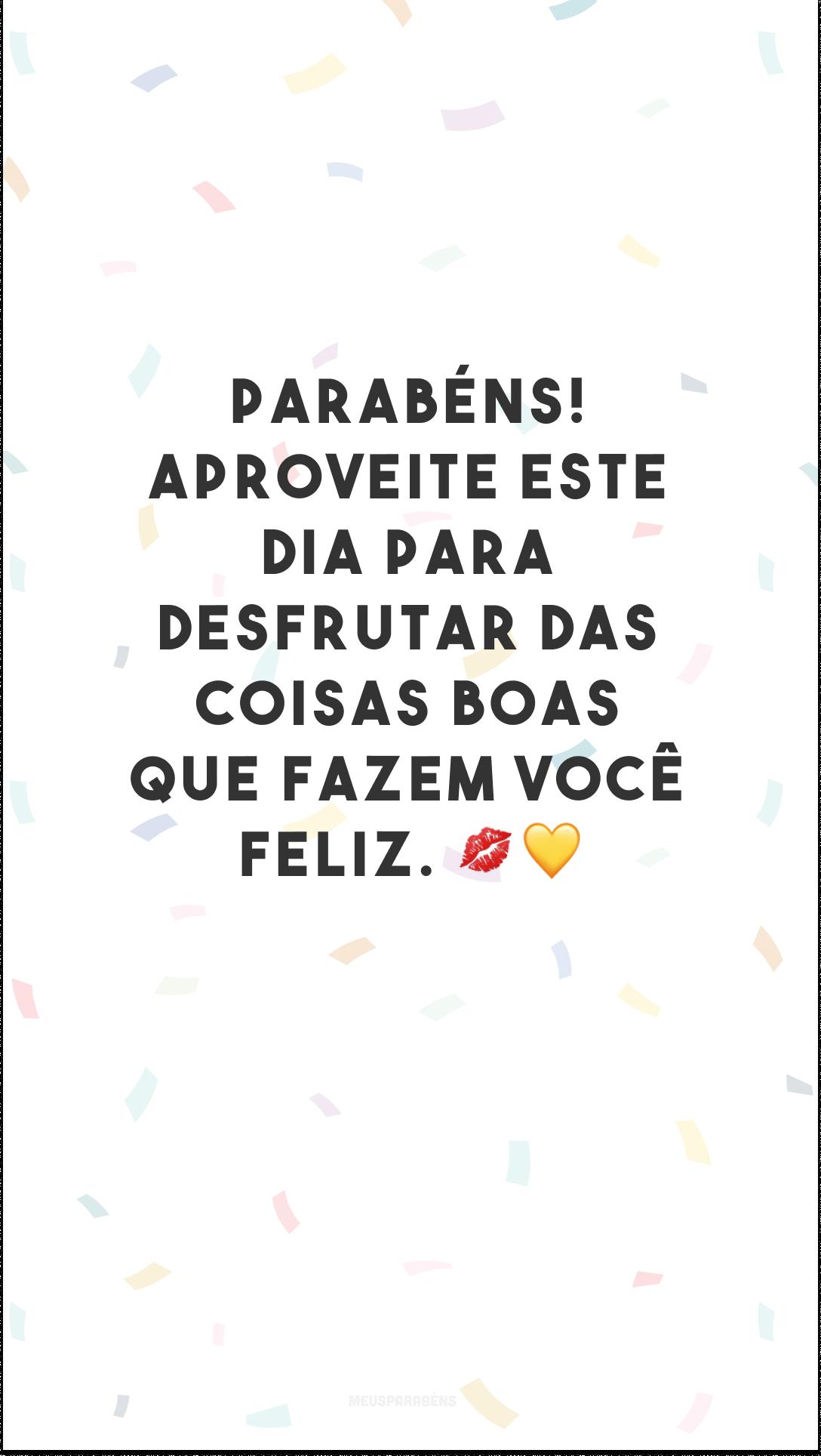 Parabéns! Aproveite este dia para desfrutar das coisas boas que fazem você feliz. 💋💛