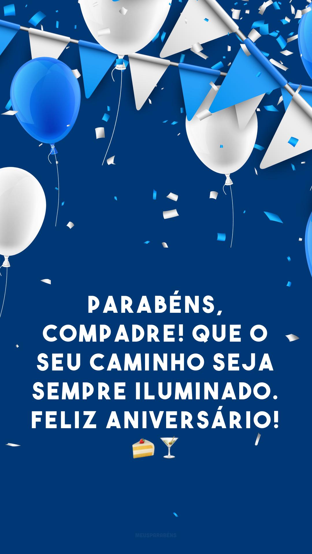 Parabéns, compadre! Que o seu caminho seja sempre iluminado. Feliz aniversário! 🍰🍸