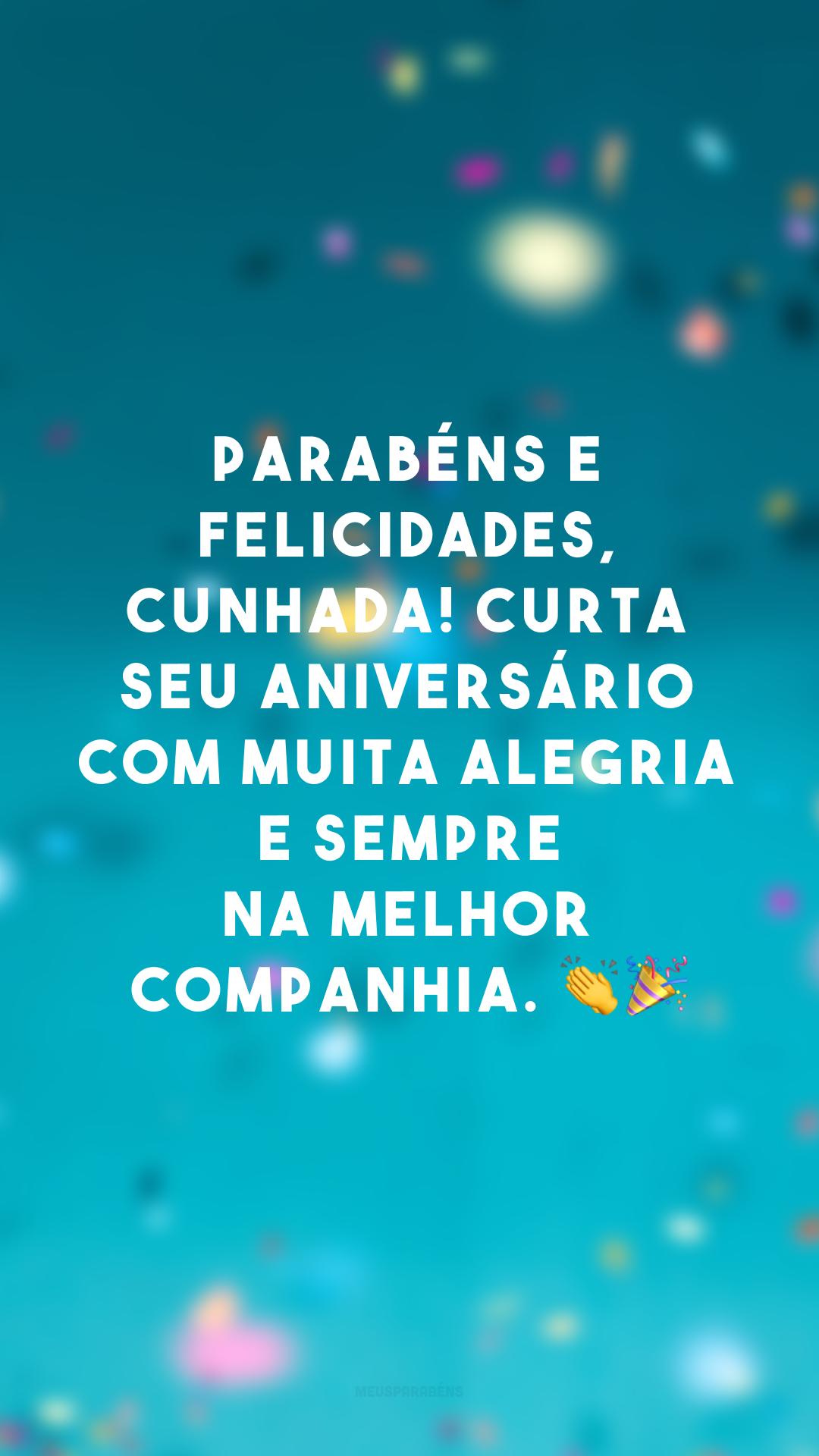 Parabéns e felicidades, cunhada! Curta seu aniversário com muita alegria e sempre na melhor companhia. 👏🎉