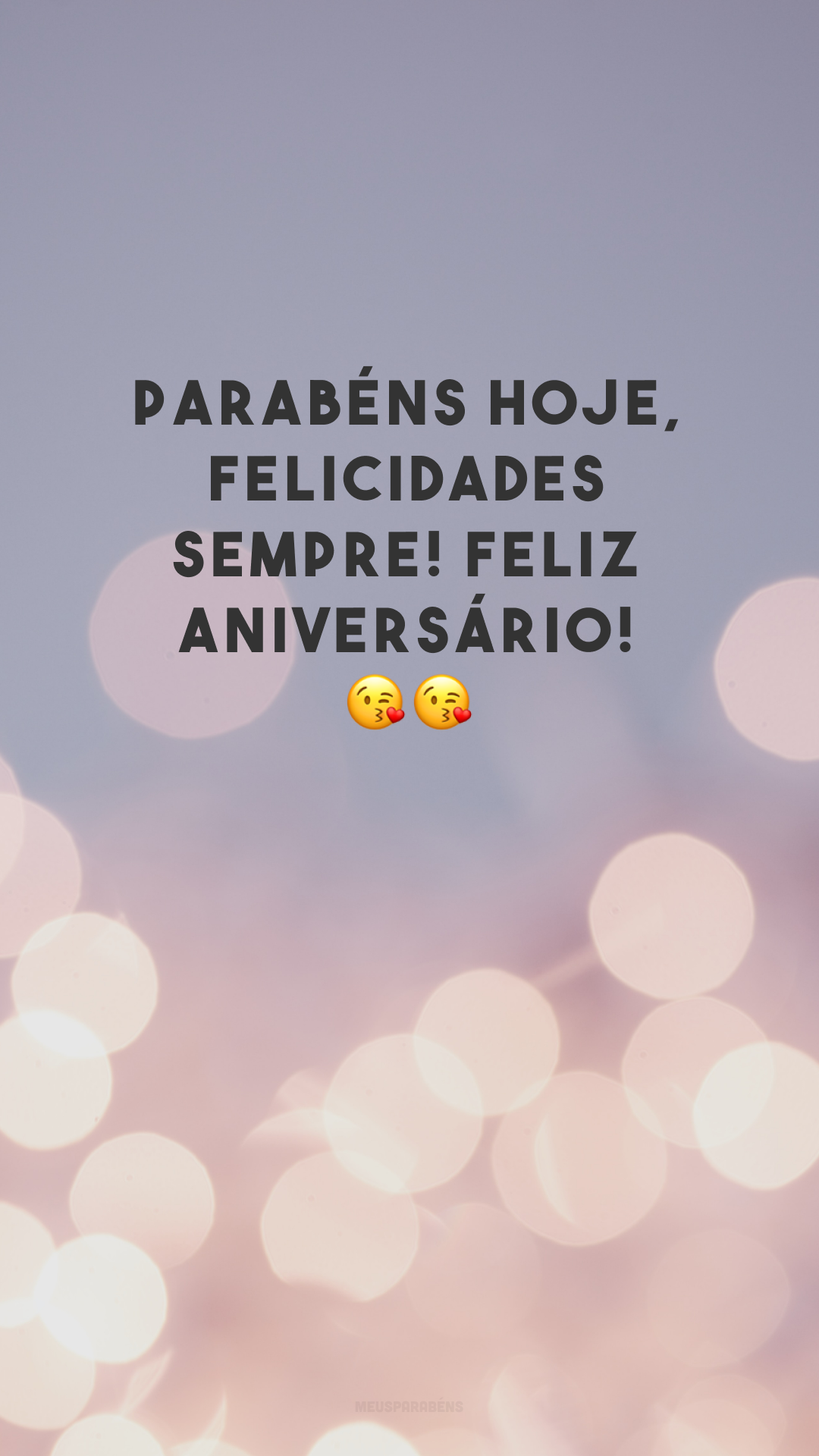 Parabéns hoje, felicidades sempre! Feliz aniversário! 😘😘