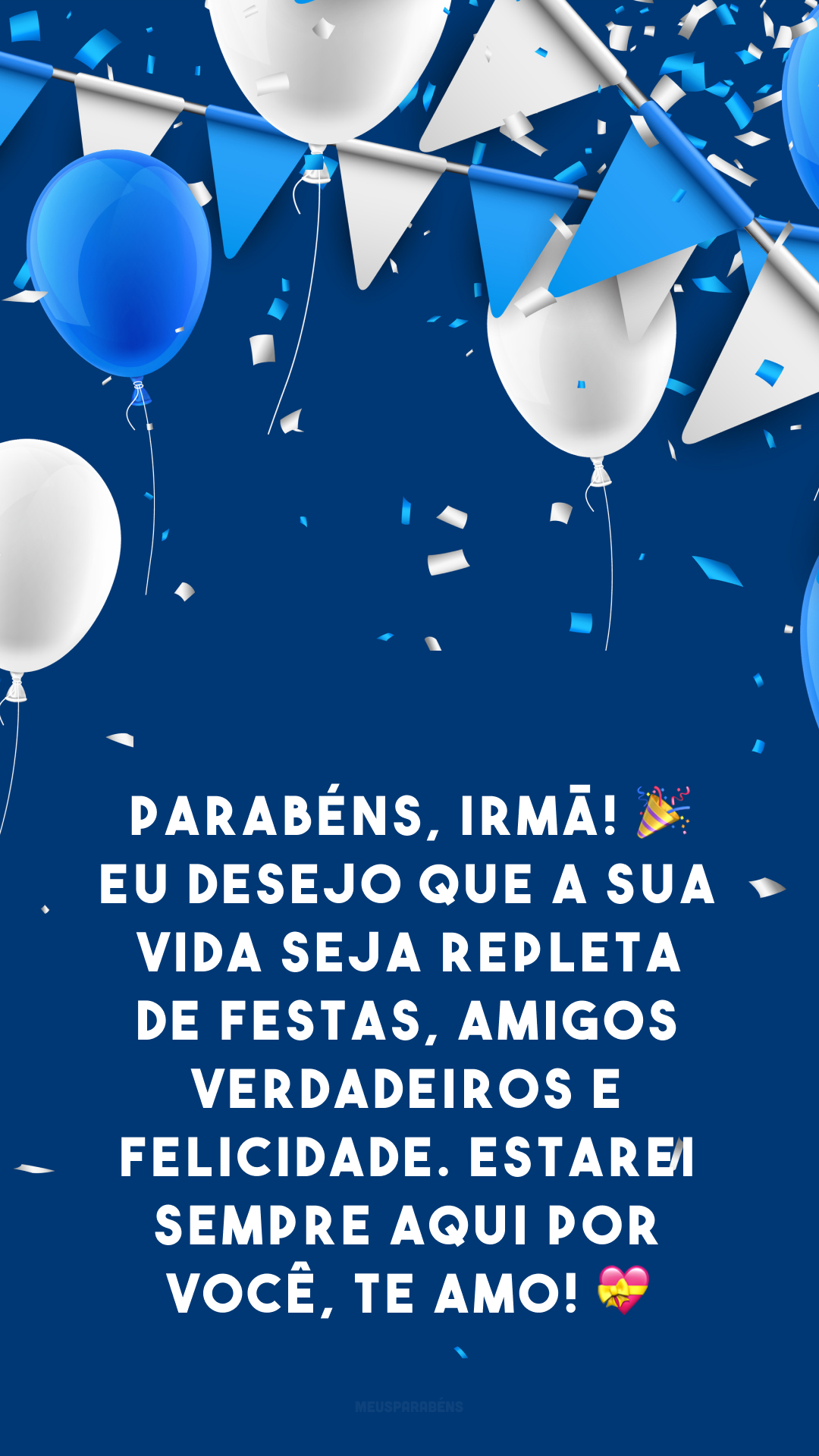 Parabéns, irmã! 🎉 Eu desejo que a sua vida seja repleta de festas, amigos verdadeiros e felicidade. Estarei sempre aqui por você, te amo! 💝