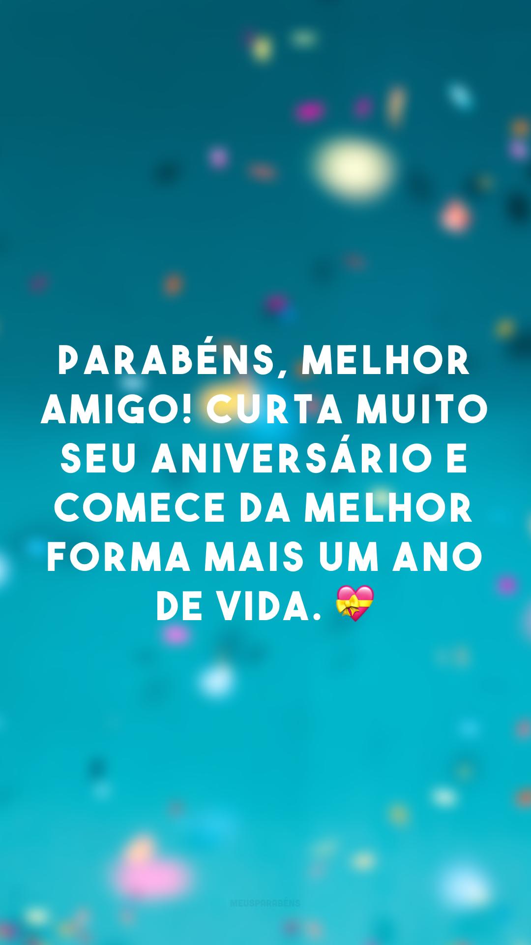 Parabéns, melhor amigo! Curta muito seu aniversário e comece da melhor forma mais um ano de vida. 💝