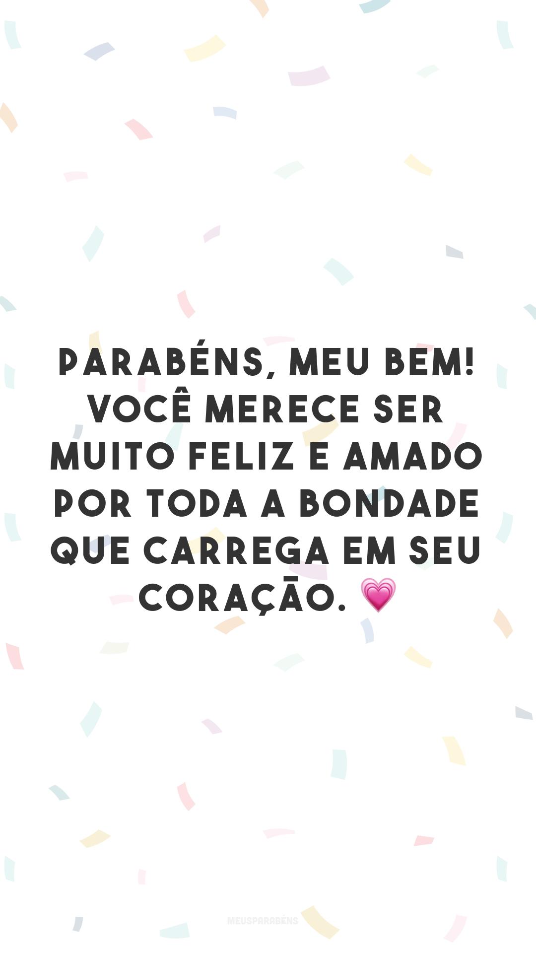 Parabéns, meu bem! Você merece ser muito feliz e amado por toda a bondade que carrega em seu coração. 💗